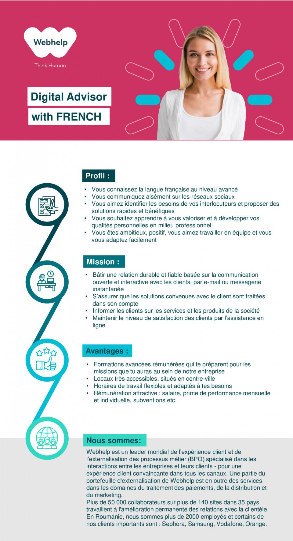 Digital Advisor with French (Telecom Project)  consilier clienti, customer support, franceza, call center, français, telecom, réseaux sociaux, appels sortants, full-time   PROFIL : ✓ Vous connaissez la langue française au niveau avancé ✓ Vous communiquez aisément sur les réseaux sociaux ✓ Vous aimez identifier les besoins de vos interlocuteurs et proposer des solutions rapides et bénéfiques ✓ Vous souhaitez apprendre à vous valoriser et à développer vos qualités personnelles en milieu professionnel ✓ Vous êtes ambitieux, positif, vous aimez travailler en équipe et vous vous adaptez facilement MISSION : ✓ Bâtir une relation durable et fiable basée sur la communication ouverte et interactive avec les clients, par e-mail ou messagerie instantanée ✓ S'assurer que les solutions convenues avec le client sont traitées dans son compte ✓ Informer les clients sur les services et les produits de la société ✓ Maintenir le niveau de satisfaction des clients par l'assistance en ligne NOUS SOMMES : WEBHELP est un leader mondial de l'expérience client et de l'externalisation des processus métier (BPO) spécialisé dans les interactions entre les entreprises et leurs clients - pour une expérience client convaincante dans tous les canaux. Une partie du portefeuille d'externalisation de Webhelp est en outre des services dans les domaines du traitement des paiements, de la distribution et du marketing. Plus de 50 000 collaborateurs sur plus de 140 sites dans 35 pays travaillent à l'amélioration permanente des relations avec la clientèle. En Roumanie, nous sommes plus de 2000 employés et certains de nos clients importants sont : Sephora, Samsung, Vodafone, Orange.