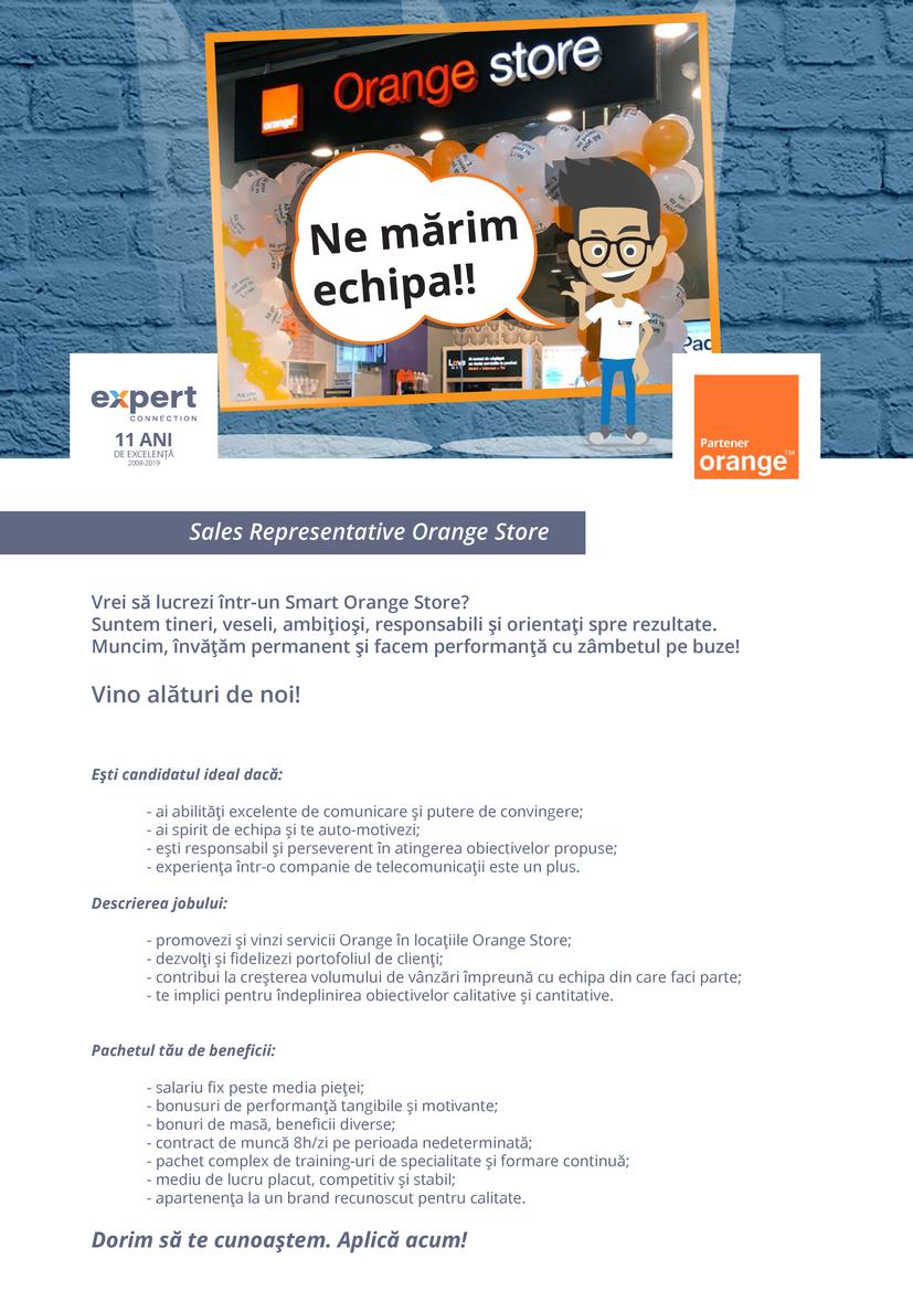 """SALES REPRESENTATIVE ORANGE STOREExpert Connection este o companie performanta, care are peste 400 de experti specializati in vanzari pe toate canalele: call center, vanzari directe (cu echipe de B2B si D2D), retail (retea de magazine proprii) ,dar si indirecte (prin parteneri).Avand o experienta de peste 10 ani pe piata din Romania, ne mandrim ca suntem parteneri strategici pentru 3 leaderi de piata din industrii diverse si anume: Orange, Enel si British American Tobacco.Investim permanent in tehnologie, insa in primul rand in oameni, echipa fiind cea mai valoroasa resursa pe care o avem.Motivarea colegilor nostri ne preocupa continuu, astfel incat oferim pachete de compensatii si beneficii extrem de atractive pentru a le stimula performanta, dar totodata investim in fiecare dintre ei. De aceea, am dezvoltat si o curricula complexa de traininguri & workshopuri sub denumirea de """"Expert Sales Academy"""", prin care ii ghidam in a-si consolida cariera, promovand mereu intern.Mai mult decat atat, integram principiile Work & Fun in activitatea noastra de zi cu zi si simultan ne respectam cu zambetul pe buze promisiunile aduse partenerilor si clientilor nostri .Ne numim Expert Connection pentru ca suntem experti in ceea ce facem, iar cifrele si rezultatele financiare o dovedesc constant.Vino alaturi de noi!"""