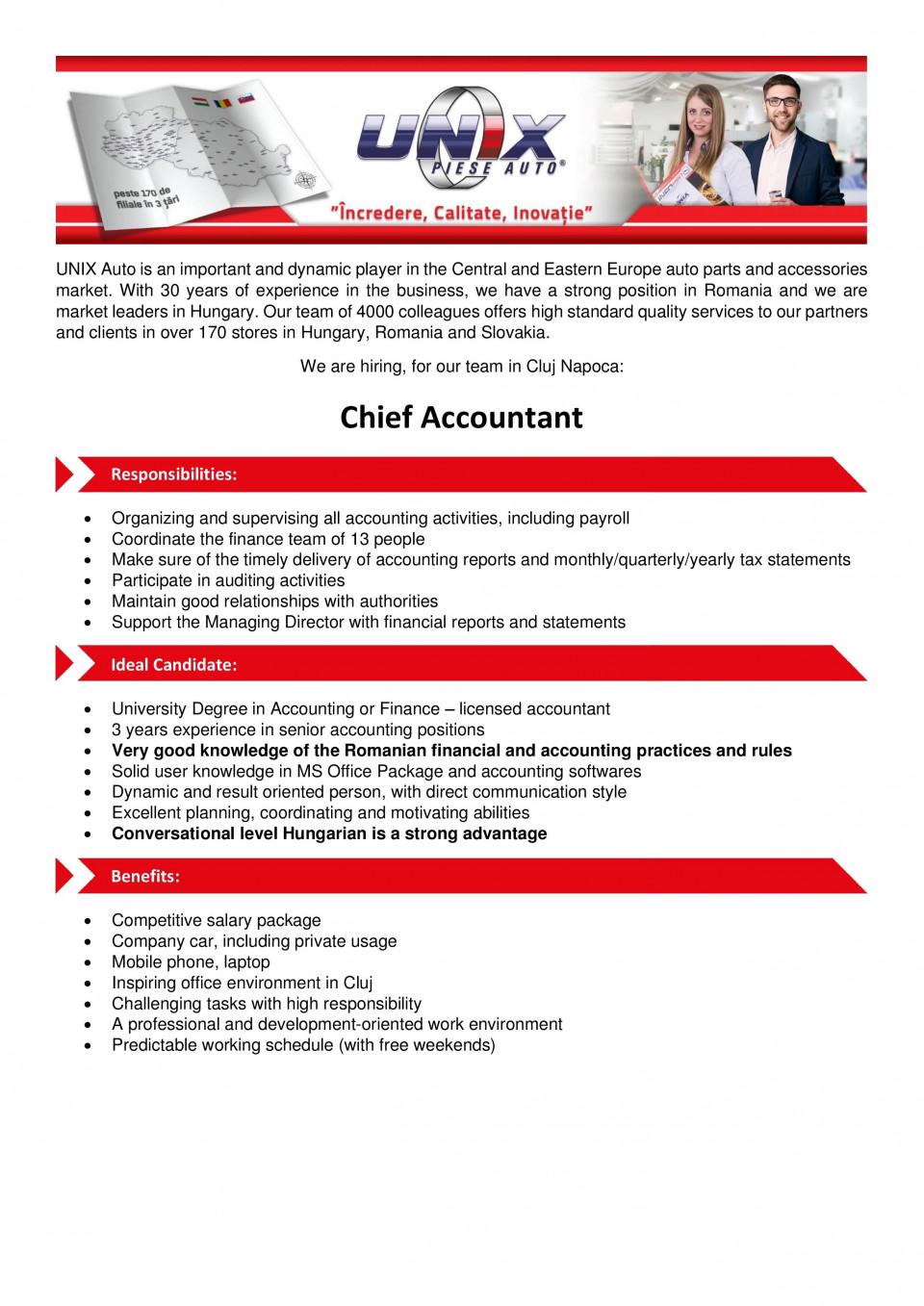 Chief Accountant  Az UNIX Autó a közép-kelet-európai régió dinamikusan fejlodo, közel 170 kirendeltséget üzemelteto és 4000 munkavállalót foglalkoztató, magyar tulajdonú autóalkatrész disztribútora. Az országot lefedo, folyamatosan bovülo, piacvezeto értékesítési hálózattal rendelkezik Magyarországon, és meghatározó szereploje a romániai, illetve a szlovákiai piacnak. Szoftveres autóalkatrész kereso programjával és logisztikai rendszerével egyedülálló szolgáltatást nyújt a régióban a partnerei számára.Számviteli Osztályvezeto Feladatok:Napi pénzügyi és számviteli munkában való aktív részvétel A cég adóbevallásainak, éves és egyéb hatósági beszámolóinak elkészítése Évközi és év végi zárások összeállítása és ellenorzése Könyvelokbol és bérszámfejtokbol álló csapat irányítása Munkaügyi feladatok (bérszámfejtés, munkaido elszámolások) irányítása Központi és kirendeltségi pénztárak könyvelésének ellenorzése Vevokövetelések, kintlévoségek nyomon követése A cég számviteli, pénzügyi tevékenységének rendszeres elemzése, javaslattétel az esetleges változtatásokra Külso és belso számviteli, illetve adóhatósági ellenorzésekben való közremuködés Kapcsolattartás jogászokkal, könyvvizsgálókkal, hatóságokkal Eltérések azonosítása és a problémák okainak feltárása Szerzodések kezelése, iktatásaElvárások:Felsofokú szakirányú végzettség Regisztrált mérlegképes könyvelo végzettség Gazdasági vezeto szerepkörben töltött legalább 5 éves tapasztalat Stabil polgári jogi, munkajogi, adózási, pénzügyi és számviteli jogszabály ismeret Magas szintu számítógépes ismeret (MS Office, Excel) Vállalati rendszerekben, könyvelo programokban szerzett jártasság Megbízható, pontos és felelosségteljes munkavégzés Kiváló kommunikációs készség, határozottság Alaposság, precizitás, gyorsaság, jó felfogóképesség Rendszerben való gondolkodás Magyar és román felsofokú nyelvtudásAmit kínálunk:Versenyképes, stabil jövedelem, mobil telefon, laptop, céges autó Kihívást jelento, változatos, felelosségteljes feladatok