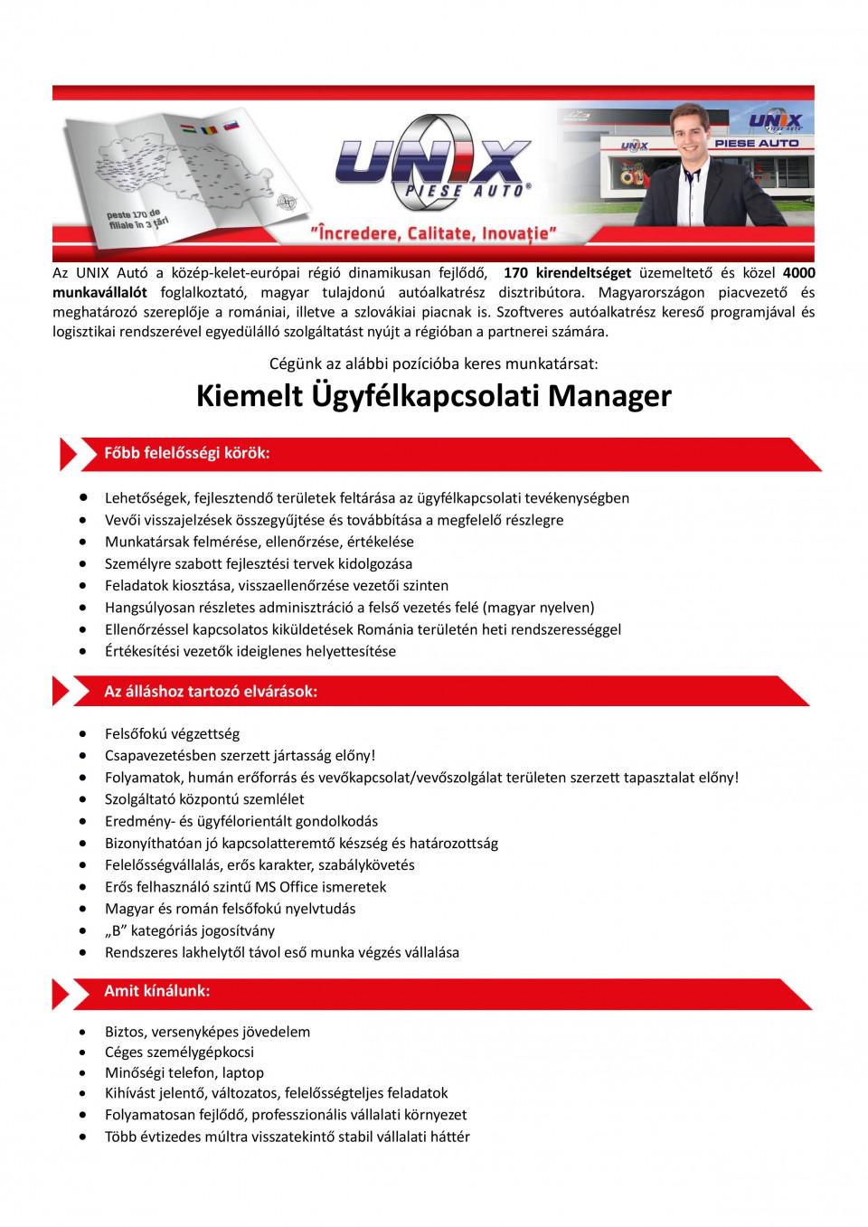 Az UNIX Autó a közép-kelet-európai régió dinamikusan fejlodo, Magyarország piacvezeto autóalkatrész disztribútora. Az elmúlt 3 évben csapatunk létszáma megduplázódott, így ma már közel 170 kirendeltségben több, mint 4000 munkavállalót foglalkoztatunk. A folyamatos növekedésnek köszönhetoencégünk az alábbi pozícióba keres munkatársat   Szervezetfejlesztési Manager Fobb felelosségi körök:Lehetoségek, fejlesztendo területek feltárása az ügyfélkapcsolati tevékenységben Vevoi visszajelzések összegyujtése és továbbítása a megfelelo részlegre Munkatársak felmérése, ellenorzése, értékelése Személyre szabott fejlesztési tervek kidolgozása Feladatok kiosztása, visszaellenorzése vezetoi szinten Hangsúlyosan részletes adminisztráció a felso vezetés felé (magyar nyelven) Ellenorzéssel kapcsolatos kiküldetések Románia területén heti rendszerességgel Értékesítési vezetok ideiglenes helyettesítéseAz álláshoz tartozó elvárások:Felsofokú végzettség Csapavezetésben szerzett jártasság elony! Folyamatok, humán eroforrás és vevokapcsolat/vevoszolgálat területen szerzett tapasztalat elony! Szolgáltató központú szemlélet Eredmény- és ügyfélorientált gondolkodás Bizonyíthatóan jó kapcsolatteremto készség és határozottság Felelosségvállalás, eros karakter, szabálykövetés Eros felhasználó szintu MS Office ismeretek Magyar és román felsofokú nyelvtudás B kategóriás jogosítvány Rendszeres lakhelytol távol eso munka végzés vállalásaAmit kínálunk:Biztos, versenyképes jövedelem Céges személygépkocsi Minoségi telefon, laptop Kihívást jelento, változatos, felelosségteljes feladatok Folyamatosan fejlodo, professzionális vállalati környezet Több évtizedes múltra visszatekinto stabil vállalati háttér