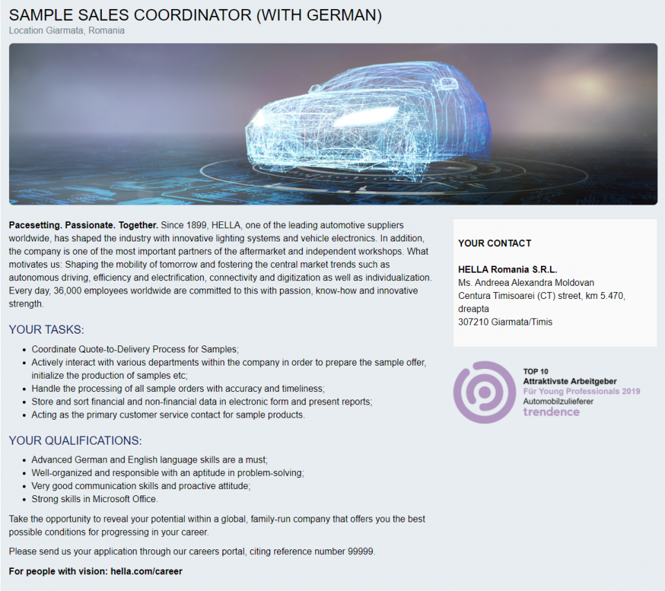 Advanced German and English language skills are a must; Well-organized and responsible with an aptitude in problem-solving; Very good communication skills and proactive attitude; Strong skills in Microsoft Office.   Coordinate Quote-to-Delivery Process for Samples; Actively interact with various departments within the company in order to prepare the sample offer, initialize the production of samples etc; Handle the processing of all sample orders with accuracy and timeliness; Store and sort financial and non-financial data in electronic form and present reports; Acting as the primary customer service contact for sample products.  Pacesetting. Passionate. Together. Since 1899, HELLA, one of the leading automotive suppliers worldwide, has shaped the industry with innovative lighting systems and vehicle electronics. In addition, the company is one of the most important partners of the aftermarket and independent workshops. What motivates us: Shaping the mobility of tomorrow and fostering the central market trends such as autonomous driving, efficiency and electrification, connectivity and digitization as well as individualization. Every day, 36,000 employees worldwide are committed to this with passion, know-how and innovative strength.