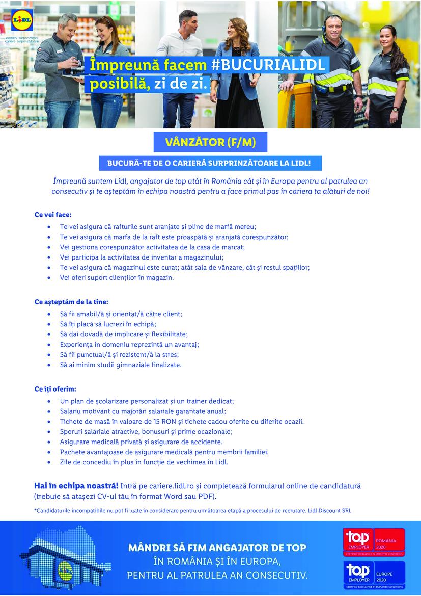 Vanzator Bucuresti Lacul Tei (f/m)  Împreună suntem Lidl, angajator de top atât în România cât și în Europa pentru al patrulea an consecutiv și te așteptăm în echipa noastră pentru a face primul pas în cariera ta alături de noi! Hai în echipa noastră! Intră pe cariere.lidl.ro și completează formularul online de candidatură (trebuie să atașezi CV-ul tău în format Word sau PDF). *Candidaturile incompatibile nu pot fi luate în considerare pentru următoarea etapă a procesului de recrutare. Lidl Discount SRL Ce vei face:  Te vei asigura că rafturile sunt aranjate și pline de marfă mereu;  Te vei asigura că marfa de la raft este proaspătă și aranjată corespunzător;  Vei gestiona corespunzător activitatea de la casa de marcat;  Vei participa la activitatea de inventar a magazinului;  Te vei asigura că magazinul este curat; atât sala de vânzare, cât și restul spațiilor;  Vei oferi suport clienților în magazin.  Ce așteptăm de la tine:  Să fii amabil/ă și orientat/ă către client;  Să îți placă să lucrezi în echipă;  Să dai dovadă de implicare și flexibilitate;  Experiența în domeniu reprezintă un avantaj;  Să fii punctual/ă și rezistent/ă la stres;  Să ai minim studii gimnaziale finalizate.  Ce îți oferim:  Un plan de școlarizare personalizat și un trainer dedicat;  Salariu motivant cu majorări salariale garantate anual;  Tichete de masă în valoare de 15 RON și tichete cadou oferite cu diferite ocazii.  Sporuri salariale atractive, bonusuri și prime ocazionale;  Asigurare medicală privată și asigurare de accidente.  Pachete avantajoase de asigurare medicală pentru membrii familiei.  Zile de concediu în plus în funcție de vechimea în Lidl.