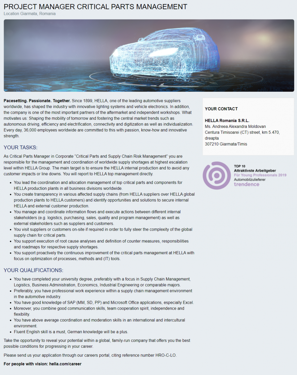 """As Critical Parts Manager in Corporate """"Critical Parts and Supply Chain Risk Management"""" you are responsible for the management and coordination of worldwide supply shortages at highest escalation level within HELLA Group. The main target is to ensure the HELLA internal production and to avoid any customer impacts or line downs. You will report to HELLA top management directly.   You lead the coordination and allocation management of top critical parts and components for HELLA production plants in all business divisions worldwide. You create transparency in various affected supply chains (from HELLA suppliers over HELLA global production plants to HELLA customers) and identify opportunities and solutions to secure internal HELLA and external customer production. You manage and coordinate information flows and execute actions between different internal stakeholders (e.g. logistics, purchasing, sales, quality and program management) as well as external stakeholders such as suppliers and customers. You visit suppliers or customers on-site if required in order to fully steer the complexity of the global supply chain for critical parts. You support execution of root cause analyses and definition of counter measures, responsibilities and roadmaps for respective supply shortages. You support proactively the continuous improvement of the critical parts management at HELLA with focus on optimization of processes, methods and (IT) tools.  You have completed your university degree, preferably with a focus in Supply Chain Management, Logistics, Business Administration, Economics, Industrial Engineering or comparable majors. Preferably, you have professional work experience within a supply chain management environment in the automotive industry. You have good knowledge of SAP (MM, SD, PP) and Microsoft Office applications, especially Excel. Moreover, you combine good communication skills, team cooperation spirit, independence and flexibility. You have above average coordination """