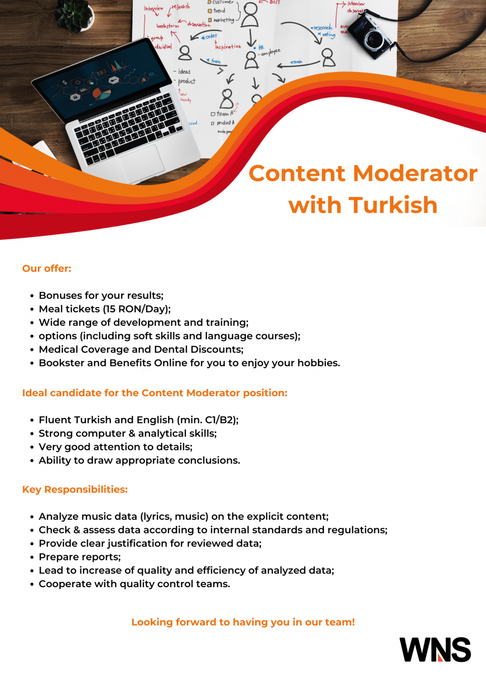 Ideal candidate for the Content Moderator position:    Fluent Turkish and English (min. C1/B2); Strong computer & analytical skills; Very good attention to details; Ability to draw appropriate conclusions  Key Responsibilities:    Analyze music data (lyrics, music) on the explicit content; Check & assess data according to internal standards and regulations; Provide clear justification for reviewed data; Prepare reports; Lead to increase of quality and efficiency of analyzed data; Cooperate with quality control teams.   Our offer:    Bonuses for your results; Meal tickets (15 RON/Day); Wide range of development and training options (including soft skills and language courses); Medical Coverage and Dental Discounts; Bookster and Benefits Online for you to enjoy your hobbies.  WNS Global Services is a recognized leader in business process outsourcing (BPO).We deliver value to our customers by bringing operational excellence, deep industry and functional knowledge to critical business processes. Our customers comes from various industries, such us: travel, insurance, financial services, healthcare, manufacturing, distribution and retail.We will welcome you in a global team and in a friendly work environment where you can professionally evolve. Looking forward meeting you!