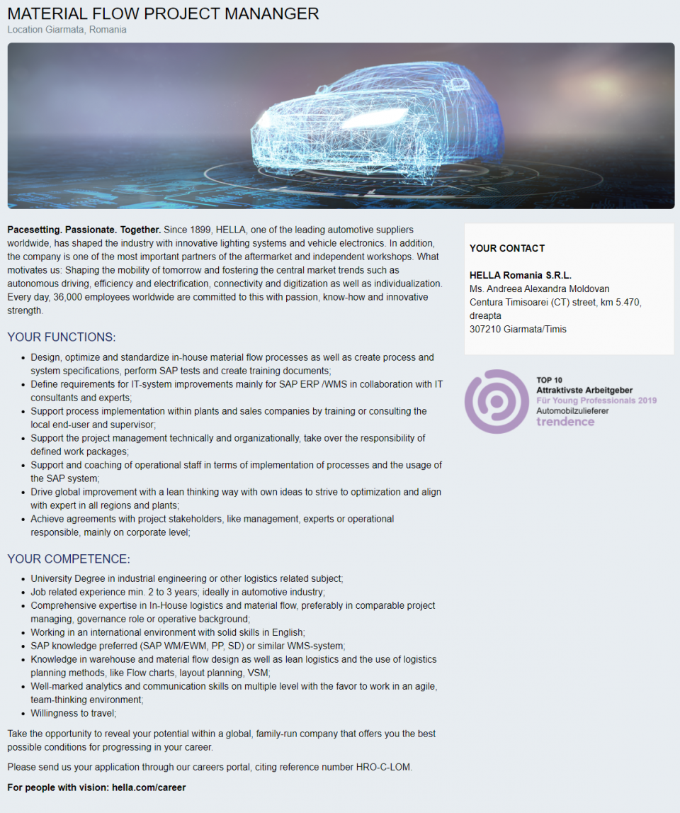 University Degree in industrial engineering or other logistics related subject; Job related experience min. 2 to 3 years; ideally in automotive industry; Comprehensive expertise in In-House logistics and material flow, preferably in comparable project managing, governance role or operative background; Working in an international environment with solid skills in English; SAP knowledge preferred (SAP WM/EWM, PP, SD) or similar WMS-system; Knowledge in warehouse and material flow design as well as lean logistics and the use of logistics planning methods, like Flow charts, layout planning, VSM; Well-marked analytics and communication skills on multiple level with the favor to work in an agile, team-thinking environment; Willingness to travel;   Design, optimize and standardize in-house material flow processes as well as create process and system specifications, perform SAP tests and create training documents; Define requirements for IT-system improvements mainly for SAP ERP /WMS in collaboration with IT consultants and experts; Support process implementation within plants and sales companies by training or consulting the local end-user and supervisor; Support the project management technically and organizationally, take over the responsibility of defined work packages; Support and coaching of operational staff in terms of implementation of processes and the usage of the SAP system; Drive global improvement with a lean thinking way with own ideas to strive to optimization and align with expert in all regions and plants; Achieve agreements with project stakeholders, like management, experts or operational responsible, mainly on corporate level;  HELLA is a global technology group boasting more than 30,000 employees at over 100 locations in more than 35 countries. We develop and manufacture lighting technology and electronics for the automobile industry and have one of the largest a ermarket organizations for vehicle parts, accessories, diagnostics and service in Europe. W
