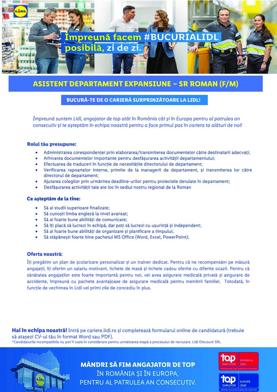 Asistent Manager Expansiune Sediul Regional Roman (f/m)   Împreună suntem Lidl, angajator de top atât în România cât și în Europa pentru al patrulea an consecutiv și te așteptăm în echipa noastră pentru a face primul pas în cariera ta alături de noi!  Hai în echipa noastră! Intră pe cariere.lidl.ro și completează formularul online de candidatură (trebuie să atașezi CV-ul tău în format Word sau PDF). *Candidaturile incompatibile nu pot fi luate în considerare pentru următoarea etapă a procesului de recrutare. Lidl Discount SRL Rolul tău presupune:  Administrarea corespondenței prin elaborarea/transmiterea documentelor către destinatarii adecvați;  Arhivarea documentelor importante pentru desfășurarea activității departamentului;  Efectuarea de traduceri în funcție de necesitățile directorului de departament;  Verificarea rapoartelor interne, primite de la managerii de departament, și transmiterea lor către directorul de departament;  Ajutarea colegilor prin urmărirea deadline-urilor pentru proiectele derulate în departament;  Desfășurarea activității tale are loc în sediul nostru regional de la Roman Ce așteptăm de la tine:  Să ai studii superioare finalizate;  Să cunoști limba engleză la nivel avansat;  Să ai foarte bune abilități de comunicare;  Să îți placă să lucrezi în echipă, dar poți să lucrezi cu ușurință și independent;  Să ai foarte bune abilități de organizare și planificare a timpului;  Să stăpânești foarte bine pachetul MS Office (Word, Excel, PowerPoint); Oferta noastră: Îți pregătim un plan de școlarizare personalizat și un trainer dedicat. Pentru că ne recompensăm pe măsură angajații, îți oferim un salariu motivant, tichete de masă și tichete cadou oferite cu diferite ocazii. Pentru că sănătatea angajaților este foarte importantă pentru noi, vei avea asigurare medicală privată și asigurare de accidente, împreună cu pachete avantajoase de asigurare medicală pentru membrii familiei. Totodată, în funcție de vechimea în Lidl vei primi zile de concediu în 