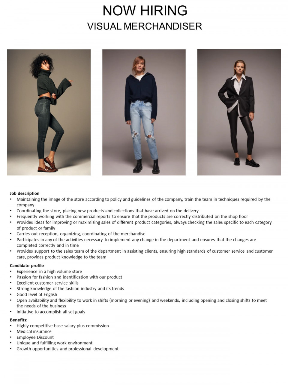 Candidate profile • Experience in a high volume store • Passion for fashion and identification with our product • Excellent customer service skills • Strong knowledge of the fashion industry and its trends • Good level of English • Open availability and flexibility to work in shifts (morning or evening) and weekends, including opening and closing shifts to meet the needs of the business • Initiative to accomplish all set goals Job description • Maintaining the image of the store according to policy and guidelines of the company, train the team in techniques required by the company • Coordinating the store, placing new products and collections that have arrived on the delivery • Frequently working with the commercial reports to ensure that the products are correctly distributed on the shop floor • Provides ideas for improving or maximizing sales of different product categories, always checking the sales specific to each category of product or family • Carries out reception, organizing, coordinating of the merchandise • Participates in any of the activities necessary to implement any change in the department and ensures that the changes are completed correctly and in time • Provides support to the sales team of the department in assisting clients, ensuring high standards of customer service and customer care, provides product knowledge to the team  Benefits: • Highly competitive base salary plus commission • Medical insurance • Employee Discount • Unique and fulfilling work environment • Growth opportunities and professional development Inditex is one of the worlds largest fashion distributors, with eight sales formats -Zara, Pull and Bear, Massimo Dutti, Bershka, Stradivarius, Oysho, Zara Home y Uterque- boasting 7500 stores in 94 countries. The Inditex Group is comprised of over one hundred companies associated with the business of textile design, manufacturing and distribution. Thanks to its achievements and the uniqueness of its management model based on innovatio