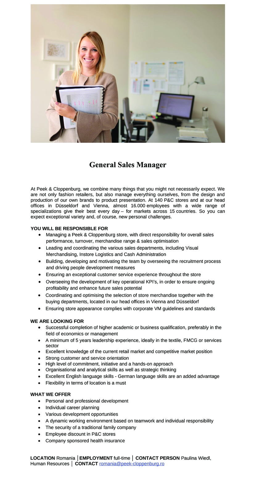 General Sales Manager At Peek & Cloppenburg, we combine many things that you might not necessarily expect. We are not only fashion retailers, but also manage everything ourselves, from the design and production of our own brands to product presentation. At 140 P&C stores and at our head offices in Düsseldorf and Vienna, almost 16.000 employees with a wide range of specializations give their best every day – for markets across 15 countries. So you can expect exceptional variety and, of course, new personal challenges. YOU WILL BE RESPONSIBLE FOR  Managing a Peek & Cloppenburg store, with direct responsibility for overall sales performance, turnover, merchandise range & sales optimisation  Leading and coordinating the various sales departments, including Visual Merchandising, Instore Logistics and Cash Administration  Building, developing and motivating the team by overseeing the recruitment process and driving people development measures  Ensuring an exceptional customer service experience throughout the store  Overseeing the development of key operational KPI's, in order to ensure ongoing profitability and enhance future sales potential  Coordinating and optimising the selection of store merchandise together with the buying departments, located in our head offices in Vienna and Düsseldorf  Ensuring store appearance complies with corporate VM guidelines and standards WE ARE LOOKING FOR  Successful completion of higher academic or business qualification, preferably in the field of economics or management  A minimum of 5 years leadership experience, ideally in the textile, FMCG or services sector  Excellent knowledge of the current retail market and competitive market position  Strong customer and service orientation  High level of commitment, initiative and a hands-on approach  Organisational and analytical skills as well as strategic thinking  Excellent English language skills - German language skills are an added advantage  Flexibility in terms of location is a must
