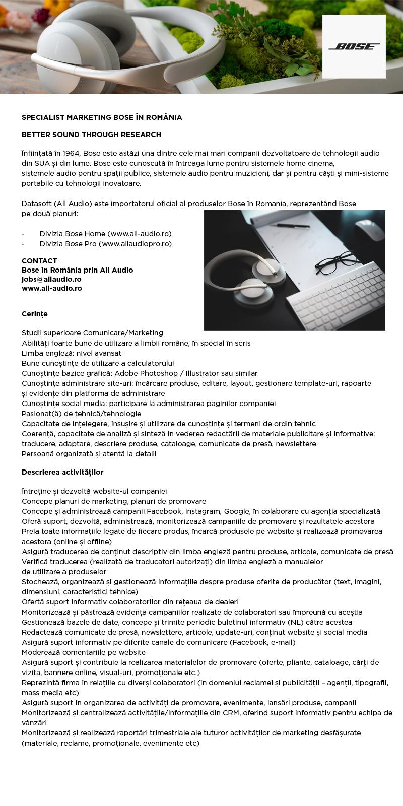 Studii superioare Comunicare/Marketing Abilități foarte bune de utilizare a limbii române, în special în scris Limba engleză: nivel avansat Bune cunoștințe de utilizare a calculatorului Cunoștințe bazice grafică: Adobe Photoshop / Illustrator sau similar Cunoștințe administrare site-uri: încărcare produse, editare, layout, gestionare template-uri, rapoarte și evidențe din platforma de administrare Cunoștințe social media: participare la administrarea paginilor companiei Pasionat(ă) de tehnică/tehnologie Capacitate de înțelegere, însușire și utilizare de cunoștințe și termeni de ordin tehnic Coerență, capacitate de analiză și sinteză în vederea redactării de materiale publicitare și informative: traducere, adaptare, descriere produse, cataloage, comunicate de presă, newslettere Persoana organizata si atenta la detalii Întreține și dezvoltă website-ul companiei Concepe planuri de marketing, planuri de promovare Concepe și administrează campanii Facebook, Instagram, Google, în colaborare cu agenția specializată Oferă suport, dezvoltă, administrează, monitorizează campaniile de promovare și rezultatele acestora Preia toate informațiile legate de fiecare produs, încarcă produsele pe website și realizează promovarea acestora (online și offline) Asigură traducerea de conținut descriptiv din limba engleză pentru produse, articole, comunicate de presă Verifică traducerea (realizată de traducatori autorizați) din limba engleză a manualelor de utilizare a produselor Stochează, organizează și gestionează informațiile despre produse oferite de producător (text, imagini, dimensiuni, caracteristici tehnice) Ofertă suport informativ colaboratorilor din rețeaua de dealeri Monitorizează și păstrează evidența campaniilor realizate de colaboratori sau împreună cu aceștia Gestionează bazele de date, concepe și trimite periodic buletinul informativ (NL) către acestea Redactează comunicate de presă, newslettere, articole, update-uri, conținut website și social media Asigură suport informa