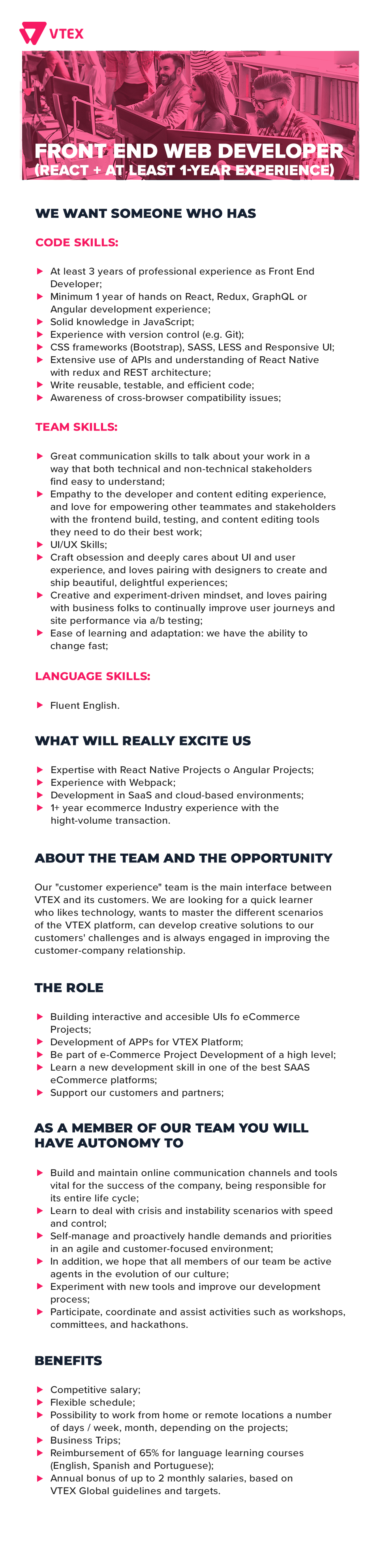 WE WANT SOMEONE WHO HAS  Code Skills:  At least 3 years of professional experience as Front End Developer; Minimum 1 year of hands on React, Redux, GraphQL or Angular development experience; Solid knowledge in JavaScript; Experience with version control (e.g. Git); CSS frameworks (Bootstrap), SASS, LESS and Responsive UI; Extensive use of APIs and understanding of React Native with redux and REST architecture; Write reusable, testable, and efficient code; Awareness of cross-browser compatibility issues;  Team Skills:   Great communication skills to talk about your work in a way that both technical and non-technical stakeholders find easy to understand; Empathy to the developer and content editing experience, and love for empowering other teammates and stakeholders with the frontend build, testing, and content editing tools they need to do their best work;  UI/UX Skills:   Craft obsession and deeply cares about UI and user experience, and loves pairing with designers to create and ship beautiful, delightful experiences; Creative and experiment-driven mindset, and loves pairing with business folks to continually improve user journeys and site performance via a/b testing; Ease of learning and adaptation: we have the ability to change fast;  Language Skills:   Fluent English;  WHAT WILL REALLY EXCITE US   Expertise with React Native Projects o Angular Projects; Experience with Webpack; Development in SaaS and cloud-based environments; 1+ year eCcommerce Industry experience with the hight-volume transaction;   ABOUT THE TEAM AND THE OPPORTUNITY Our