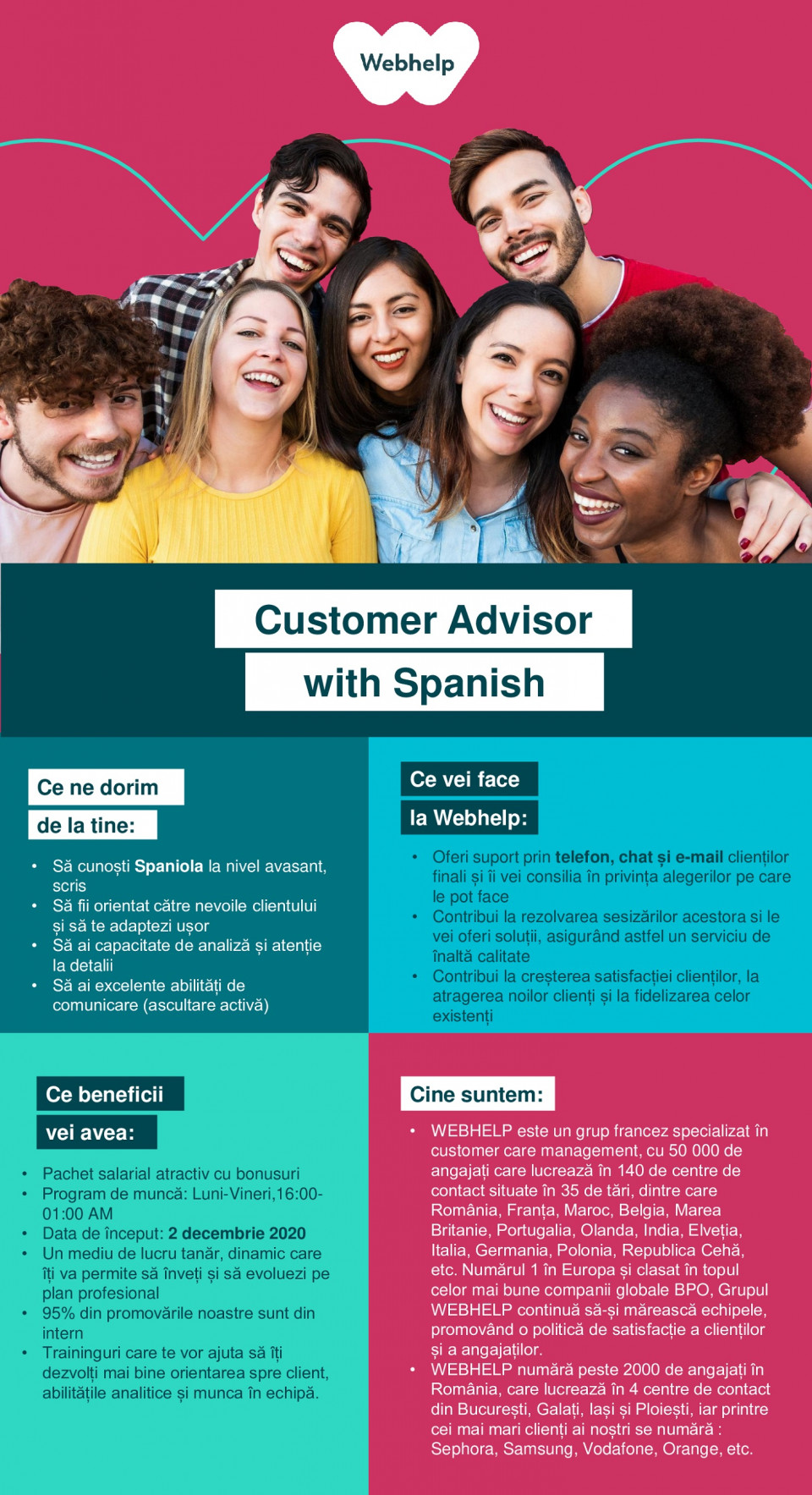 call center, relationare clienti, customer support, advisor, customer care, spaniola  Customer Advisor with Spanish    Required profile:  • Customer oriented person, excellent communication skills (active listening), quick learner • Autonomous and with good PC skills • Proactive and a great team player What you will be doing: • Your role will be to offer customer service by providing information about client's accounts and the products they purchase. • You will provide solutions to client's issues in order to deliver excellent customer experience and create brand engagement. • You will be able to get involved in creating new processes and you will have the chance to be part of a new project from the beginning and in continuous developement • We offer you great income and a pleasant working from your home • 4800 Ron fixed salary + 450 Ron monthly performance bonus • Flexible schedule: Monday to Sunday (10 — 21) • We want you to be successful and to ensure you maximize your earnings, you will be fully trained and supported by a company renowned for developing its staff.    Webhelp is a French group specialized in customer experience and business process outsourcing, with 50 000 employees working in 140 operations centers located in 36 countries. Number 1 in Europe and ranked in Top 7 Best Global BPO. Webhelp Group continues to increase its teams, promoting a policy of customer and employee satisfaction. Webhelp Romania is the Group's Digital Hub and the leading French employer in Romania. Founded in 2000, Webhelp Romania has been constantly growing, from 200 to more than 2000 team members, while delivering across 4 centers in Bucharest, Ploiesti, Galati, and Iasi. Our customer portfolio counts more than 30 brands. including: Samsung. Sephora, Bouygues Telecom, Orange. Vodafone, NN.