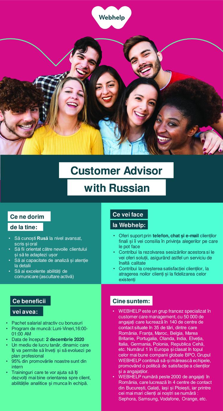 Customer Advisor with Russian  call center, relationare clienti, customer support, advisor, customer care, rusa  Ce ne dorim de la tine:  • Să cunoști Rusă la nivel avansat, scris și oral • Să fii orientat către nevoile clientului și să te adaptezi ușor • Să ai capacitate de analiză și atenție la detalii •Să ai excelente abilități de comunicare (ascultare activă)   Ce beneficii vei avea:  • Pachet salarial atractiv cu bonusuri • Program de muncă: Luni-Vineri,16:00- 01:00 AM • Data de început: 2 decembrie 2020 • Un mediu de lucru tanăr, dinamic care îți va permite să înveți și să evoluezi pe plan profesional • 95% din promovările noastre sunt din intern • Traininguri care te vor ajuta să îți dezvolți mai bine orientarea spre client, abilitățile analitice și munca în echipă.   Ce vei face la Webhelp:  • Oferi suport prin telefon, chat și e-mail clienților finali și îi vei consiliaîn privința alegerilor pecare le pot face • Contribuila rezolvarea sesizărilor acestora si le vei oferi soluții, asigurând astfel un serviciu de înaltă calitate • Contribui la creșterea satisfacției clienților, la atragerea I noilor clienți și la fidelizarea celor existenți   Cine suntem:  • WEBHELP es te un grup francez specializat în customer care management, cu 50 000 de angajați care lucrează în 140 de centre de contact situate în 35 de tări, dintre care România, Franța, Maroc, Belgia, Marea Britanie, Portugalia, Olanda, India, Elveția, Italia, Germania, Polonia, Republica Cehă, etc. Numărul 1 în Europa și clasat în topul celor mai bune companii globale BPO, Grupul WEBHELP continuă să-și mărească echipele, promovând o politică de satisfacție a clienților și a angajaților. • WEBHELP numără peste 2000 de angajați în România, care lucrează în 4 centre de contact din București, Galați, Iași și Ploiești, iar printre cei mai mari clienți ai noștri se numără : Sephora, Samsung, Vodafone, Orange, etc.