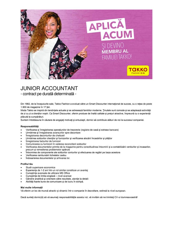 JUNIOR ACCOUNTANT - contract pe durată determinată   Din 1982, de la începuturile sale, Takko Fashion a evoluat către un Smart Discounter internaţional de succes, cu o reţea de peste 1.900 de magazine în 17 țări. Moda Takko se inspiră din tendințele actuale şi se adresează familiilor moderne. Ţinutele sunt comode și se adaptează activităţii de zi cu zi a clienților noștri. Ca Smart Discounter, oferim produse de înaltă calitate și prețuri atractive, împreună cu o experiență plăcută la cumpărături. Suntem întotdeauna în căutare de angajaţi motivaţi şi entuziaşti, dornici să contribuie alături de noi la succesul companiei. Responsabilităţi  Verificarea și înregistrarea operațiunilor de trezorerie (registre de casă și extrase bancare)  Urmărirea şi înregistrarea avansurilor spre decontare  Înregistrarea deconturilor de cheltuieli  Urmărirea soldurilor clienţilor şi furnizorilor şi verificarea alocării încasărilor şi plăţilor  Înregistrarea facturilor de furnizori  Comunicarea cu furnizorii în vederea reconcilierii soldurilor  Verificarea documentelor primite de la magazine pentru corectitudinea întocmirii și a contabilizării veniturilor și incasarilor, precum şi remedierea problemelor apărute  Întocmirea de componente ale soldurilor conturilor şi efectuarea de reglări pe baza acestora  Verificarea rambursării tichetelor cadou  Îndosarierea documentelor şi arhivarea lor. Profilul tău  Studii superioare economice  Experienţa de 1-2 ani într-un rol similar constituie un avantaj  Cunoştinţe avansate de utilizare MS Office  Cunoştinţe de limba engleză – nivel avansat  Gândire analitică şi orientare către rezultate, atenţie la detalii  Abilităţi foarte bune de comunicare şi de lucru în echipă. Mai multe informații Vă oferim un loc de muncă atractiv și dinamic într-o companie în dezvoltare, extinsă la nivel european. Dacă sunteţi dornic(ă) să vă asumaţi responsabilităţile acestui rol, vă invităm să ne trimiteţi CV-ul dumneavoastră!