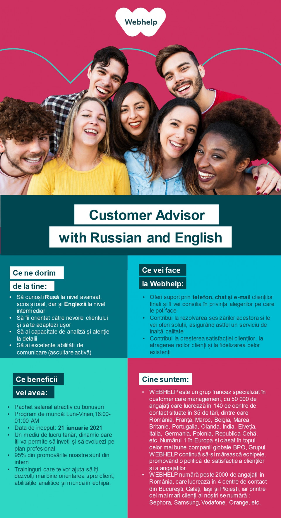 Customer Advisor with Russian and English  Webhelp is a 50,000 people-strong global leader in business process outsourcing (BPO). We continue to specialise in customer experience but our capabilities extend across voice, social and digital channels. Our outsourced services have also expanded to include payment management, sales and marketing services.We engineer customer experiences on behalf of some of the world's most progressive brands and through our transformational outsourcing proposition we can drive performance improvement, deliver a real and lasting transformation in clients' operating models and deliver material financial advantage.Since its inception, Webhelp has grown significantly with more than 500 partners being served by our global teams which cross 35 countries and more than 140 customer experience hubs. In the last four years alone, our revenues have grown by more than 250%. We achieved this by investing in our people and the environment they work in, and developing the analytical and operating capability to deliver truly transformational outsourcing with solutions which meet the challenges of a now omni-channel world.