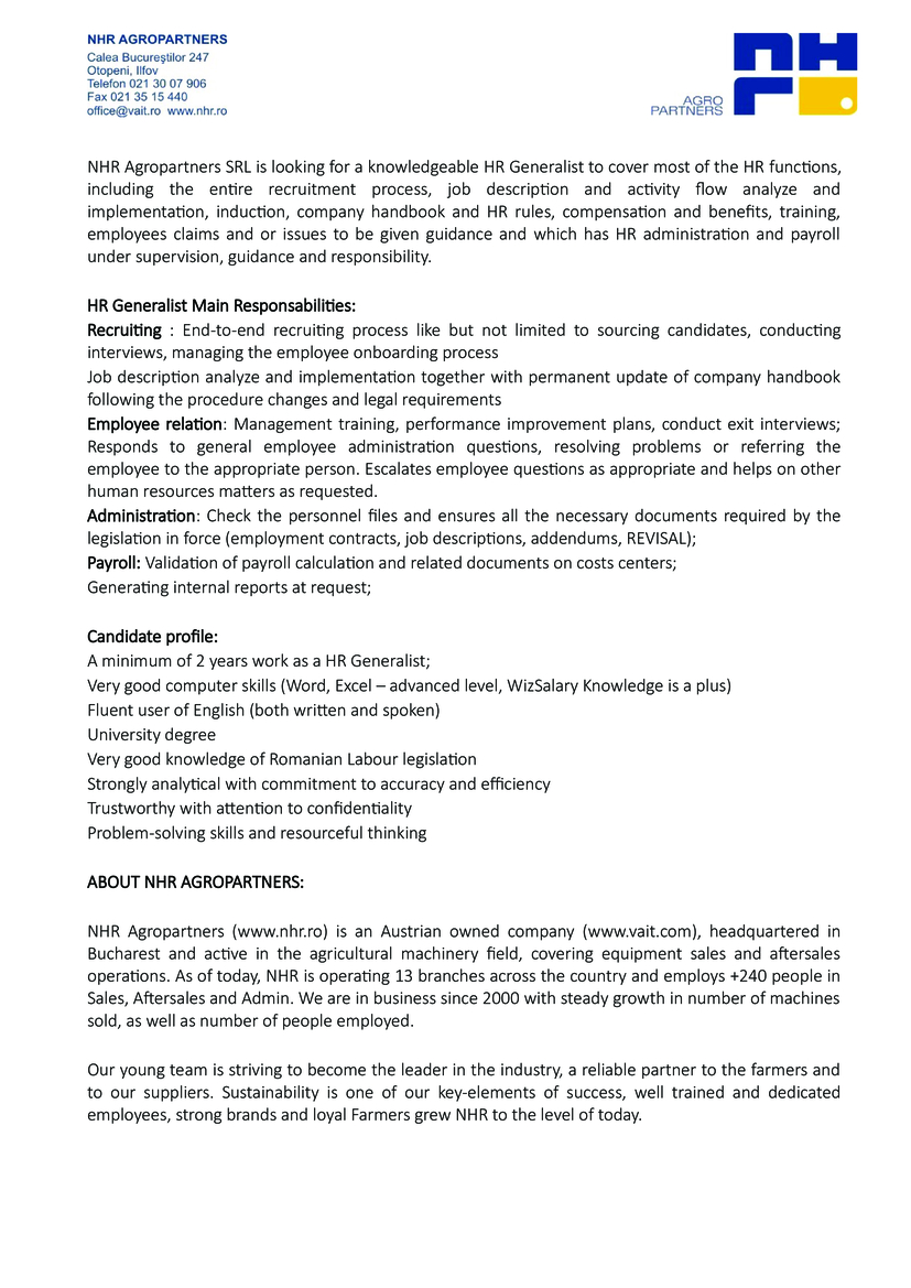 NHR Agropartners SRL is looking for a knowledgeable HR Generalist to cover most of the HR functions, including the entire recruitment process, job description and activity flow analyze and implementation, induction, company handbook and HR rules, compensation and benefits, training, employees claims and or issues to be given guidance and which has HR administration and payroll under supervision, guidance and responsibility.      HR Generalist Main Responsabilities:  Recruiting : End-to-end recruiting process like but not limited to sourcing candidates, conducting interviews, managing the employee onboarding process  Job description analyze and implementation together with permanent update of company handbook following the procedure changes and legal requirements  Employee relation: Management training, performance improvement plans, conduct exit interviews; Responds to general employee administration questions, resolving problems or referring the employee to the appropriate person. Escalates employee questions as appropriate and helps on other human resources matters as requested.  Administration: Check the personnel files and ensures all the necessary documents required by the legislation in force (employment contracts, job descriptions, addendums, REVISAL);  Payroll: Validation of payroll calculation and related documents on costs centers;  Generating internal reports at request;      Candidate profile:  A minimum of 2 years work as a HR Generalist;  Very good computer skills (Word, Excel – advanced level, WizSalary Knowledge is a plus)  Fluent user of English (both written and spoken)  University degree  Very good knowledge of Romanian Labour legislation  Strongly analytical with commitment to accuracy and efficiency  Trustworthy with attention to confidentiality  Problem-solving skills and resourceful thinking      ABOUT NHR AGROPARTNERS:      NHR Agropartners (www.nhr.ro) is an Austrian owned company (www.vait.com), headquartered in Bucharest and active in the 