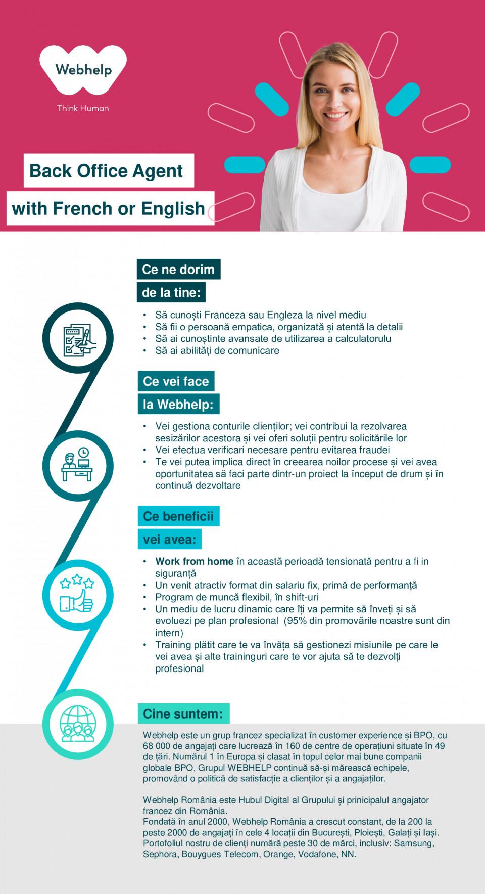 Back Office Agent with French or English call center, relationare clienti, customer support, advisor, customer care, franceza, engleza  Ce ne dorim de la tine: Ce beneficii vei avea: Ce vei face la Webhelp: Cine suntem: • Să cunoști Franceza la nivel începător spre mediu, cunoștințele de limbă engleză reprezintă un plus • Să fii orientat către nevoile clientului și să te adaptezi ușor • Să ai capacitate de analiză și atenție la detalii • Să ai excelente abilități de comunicare • Gestionezi conturile clienților; vei contribui la rezolvarea sesizărilor acestora și vei oferi soluții pentru solicitările lor • Efectuezi modificări administrative • Te vei putea implica direct în creearea noilor procese și vei avea oportunitatea să faci parte dintr-un proiect la început de drum și în continuă dezvoltare • Program de muncă flexibil și adaptat nevoilor tale (inclusiv parttime) • Un mediu de lucru tanăr, dinamic care îți va permite să înveți și să evoluezi pe plan profesional • (95% din promovările noastre sunt din intern) • Training pentru a înțelege mai bine produsele clientului și pentru a ști să promovezi imaginea mărcii. De asemenea, vei beneficia și de alte traininguri care te vor ajuta să îți dezvolți mai bine orientarea spre client, abilitătile analitice și munca în echipă. • WEBHELP este un grup francez specializat în customer care management, cu 50 000 de angajați care lucrează în 140 de centre de contact situate în 35 de tări. Numărul 1 în Europa și clasat în topul celor mai bune companii globale BPO, Grupul WEBHELP continuă să-și mărească echipele, promovând o politică de satisfacție a clienților și a angajaților. • În România, WEBHELP numără peste 2000 de angajați, care lucrează în 4 centre de contact din București, Galați, Iași și Ploiești, iar printre cei mai mari clienți ai noștri se numără : Sephora, Samsung, Vodafone, Orange, etc.  call center, relationare clienti, customer support, advisor, customer care, franceza, back office