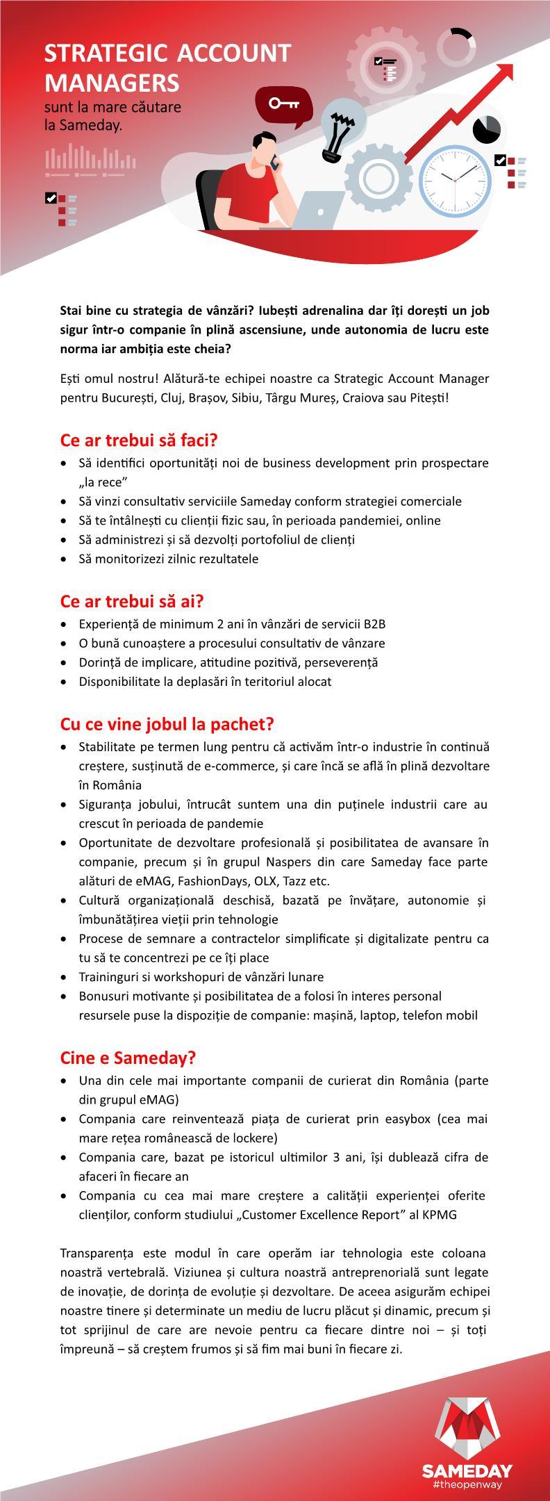 STRATEGIC ACCOUNT MANAGER STRATEGIC ACCOUNT MANAGER Cine e Sameday?Ce facem noi? Oferim servicii de curierat de calitate și construim cea mai mare rețea de lockere la nivel național. În prezent, expedierile Sameday sunt procesate în cele două Hub-uri logistice de lângă Chitila și Sibiu.Am intrat pe piața de curierat în 2007, iar acum suntem unul dintre principalii jucători din piața românească. Investind masiv în tehnologie, am devenit una dintre companiile de încredere cu cea mai accelerată creștere. Fiecare experiență prin care trecem este un prilej pentru a învăța cum să devenim mai buni și, pentru că ne dorim să creștem alături de clienții noștri, am deschis drumul transparenței în curierat.Viziunea și cultura noastră antreprenorială este legată de inovație, de dorința de evoluție și dezvoltare. De aceea asigurăm echipei noastre tinere și determinate un mediu de lucru plăcut și dinamic, precum și tot sprijinul de care are nevoie pentru ca fiecare dintre noi – și toți împreună – să creștem frumos, să fim mai buni în fiecare zi.Dacă valorile și misiunea Sameday sunt apropiate de ale tale și ai încredere că poți pune umărul la realizarea lor, te așteptam în echipa noastră. ________________________________________________________________________________Who is Sameday?What do we do? We offer quality delivery services and we build the greatest national locker network. Currently, Sameday shipments are processed in our two logistic Hubs near Chitila and Sibiu.We entered the deliveries field in 2007, and now we are one of the main players on the Romanian market. By massively investing in technology, we have become one of the most trusted companies with the highest accelerated growth. Each experience we go through is a chance for us to learn how to improve ourselves and, as we wish to grow alongside our clients, we've opened the road of transparency in deliveries.Our entrepreneurial view and culture are strongly tied to innovation, to the desire to evolve and develop. Tha