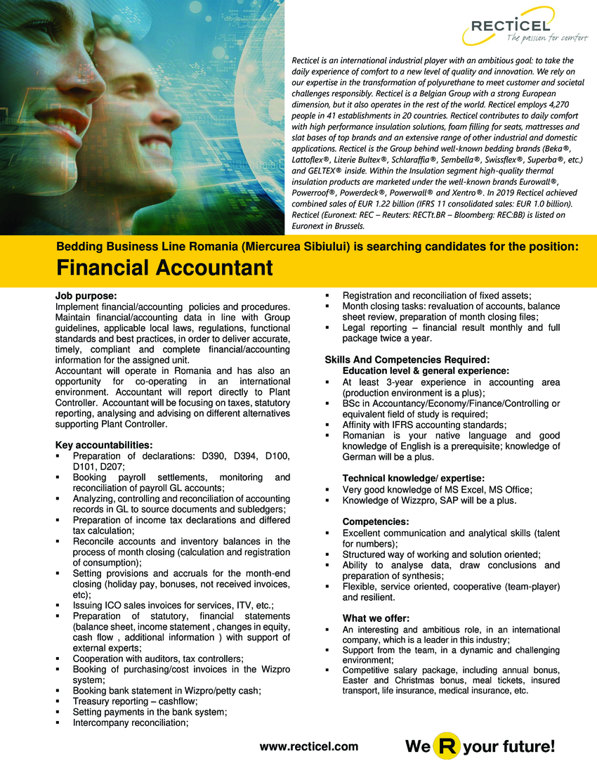 Skills And Competencies Required:  Education level & general experience: At least 3-year experience in accounting area (production environment is a plus); BSc in Accountancy/Economy/Finance/Controlling or equivalent field of study is required; Affinity with IFRS accounting standards; Romanian is your native language and good knowledge of English is a prerequisite; knowledge of German will be a plus.  Technical knowledge/ expertise:   Very good knowledge of MS Excel, MS Office; Knowledge of Wizzpro, SAP will be a plus.  Competencies:   Excellent communication and analytical skills (talent for numbers); Structured way of working and solution oriented; Ability to analyse data, draw conclusions and preparation of synthesis; Flexible, service oriented, cooperative (team-player) and resilient.  Job purpose:  Implement financial/accounting policies and procedures. Maintain financial/accounting data in line with Group guidelines, applicable local laws, regulations, functional standards and best practices, in order to deliver accurate, timely, compliant and complete financial/accounting information for the assigned unit. Accountant will operate in Romania and has also an opportunity for co-operating in an international environment. Accountant will report directly to Plant Controller. Accountant will be focusing on taxes, statutory reporting, analysing and advising on different alternatives supporting Plant Controller.  Key accountabilities:   Preparation of declarations: D390, D394, D100, D101, D207; Booking payroll settlements, monitoring and reconciliation of payroll GL accounts; Analyzing, controlling and reconciliation of accounting records in GL to source documents and subledgers; Preparation of income tax declarations and differed tax calculation; Reconcile accounts and inventory balances in the process of month closing (calculation and registration of consumption); Setting provisions and accruals for the month-end closing (holiday pay, bonuses, not received invoices, 