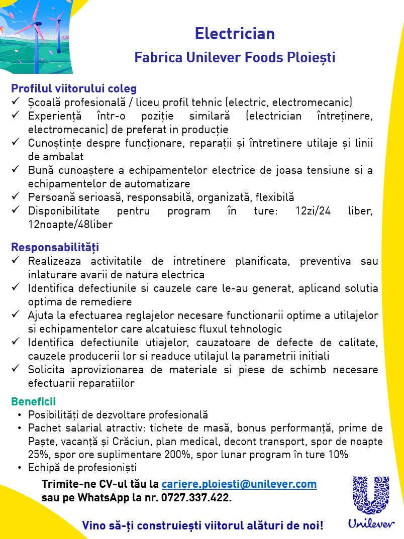 Școală profesională / liceu profil tehnic (electric, electromecanic) Experiență într-o poziție similară (electrician întreținere, electromecanic) de preferat in producție Cunoștințe despre funcționare, reparații și întretinere utilaje și linii de ambalat Bună cunoaștere a echipamentelor electrice de joasa tensiune si a echipamentelor de automatizare Persoană serioasă, responsabilă, organizată, flexibilă Disponibilitate pentru program în ture: 12zi/24 liber, 12noapte/48liber Realizeaza activitatile de intretinere planificata, preventiva sau inlaturare avarii de natura electrica Identifica defectiunile si cauzele care le-au generat, aplicand solutia optima de remediere Ajuta la efectuarea reglajelor necesare functionarii optime a utilajelor si echipamentelor care alcatuiesc fluxul tehnologic Identifica defectiunile utiajelor, cauzatoare de defecte de calitate, cauzele producerii lor si readuce utilajul la parametrii initiali Solicita aprovizionarea de materiale si piese de schimb necesare efectuarii reparatiilor Born in 1930 with the merger of Dutch margarine producer Margarine Unie and British soapmaker Lever Brothers, Unilever is one of largest consumer goods companies in the world. We produce 400 brands, spanning 14 categories of well-known and respected Foods, Home Care and Personal Care products. It is believed that 1 in 2 households in the world have a Unilever brand in their home. From tea in the morning, to soups at lunch, to moisturisers in the evening, 150 million times a day people all over the world use our products…that's 150 million opportunities to provide every single day our consumers with the nutrition, hygiene and personal care to make them 'feel good, look good and get more out of life'. With operations in nearly 100 countries around the world and 365 manufacturing sites across six continents, we have strong roots in local markets and first-hand knowledge of local cultures. We lead the home care market through our cleansing and hygiene products in 