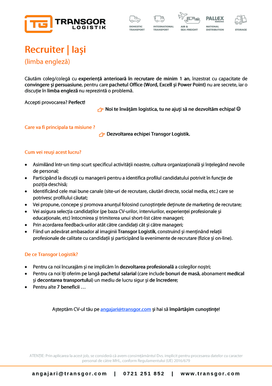 Recruiter - Iasi   TRANSGOR LOGISTIK este o companie ce presteaza servicii de depozitare, expeditii interne si internationale, transporturi rutiere, maritime si aeriene de marfa in toata Europa. Sediul societatii este in Iasi si are puncte de lucru in Cluj-Napoca si Bucuresti. Societatea are implementat sistemul de Management Integrat Calitate-Mediu conform ISO 9001:2015 & ISO 14001:2015de catre TUV Rheinland. Suntem membri ai Uniunii Societatilor de Expeditie din Romania si ai Asociatiei Romane de Transport Rutier International Prin USER suntem afiliati FIATA (Federation Internationale des Associations de Transitaires et Assimiles), organizatia mondiala a transportatorilor.