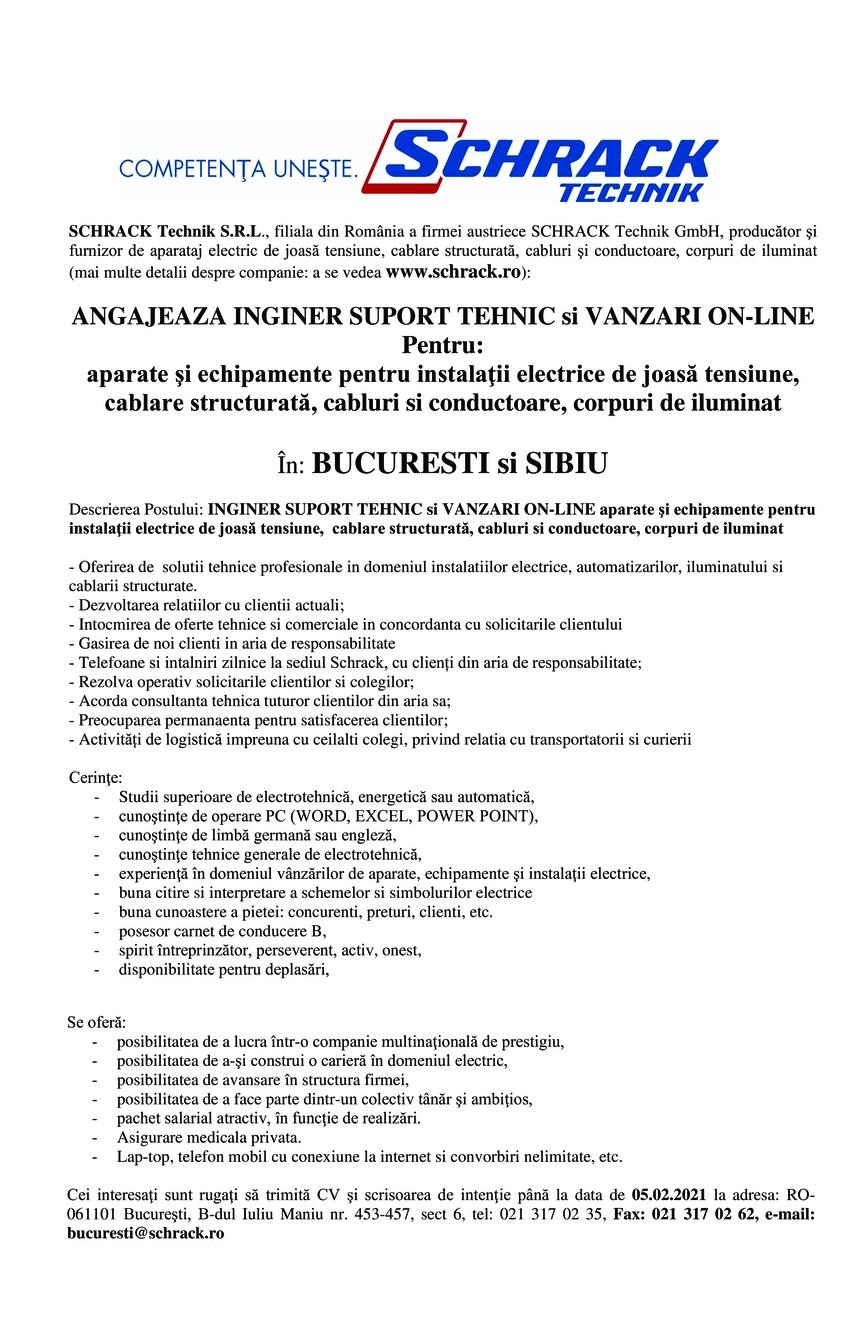 SCHRACK Technik S.R.L., filiala din România a firmei austriece SCHRACK Technik GmbH, producător şi furnizor de aparataj electric de joasă tensiune, cablare structurată, cabluri şi conductoare, corpuri de iluminat (mai multe detalii despre companie: a se vedea www.schrack.ro):  ANGAJEAZA INGINER SUPORT TEHNIC si VANZARI ON-LINE Pentru: aparate şi echipamente pentru instalaţii electrice de joasă tensiune, cablare structurată, cabluri si conductoare, corpuri de iluminat  În: BUCURESTI si SIBIU  Descrierea Postului: INGINER SUPORT TEHNIC si VANZARI ON-LINE aparate şi echipamente pentru instalaţii electrice de joasă tensiune, cablare structurată, cabluri si conductoare, corpuri de iluminat  - Oferirea de solutii tehnice profesionale in domeniul instalatiilor electrice, automatizarilor, iluminatului si cablarii structurate. - Dezvoltarea relatiilor cu clientii actuali; - Intocmirea de oferte tehnice si comerciale in concordanta cu solicitarile clientului - Gasirea de noi clienti in aria de responsabilitate - Telefoane si intalniri zilnice la sediul Schrack, cu clienți din aria de responsabilitate; - Rezolva operativ solicitarile clientilor si colegilor; - Acorda consultanta tehnica tuturor clientilor din aria sa; - Preocuparea permanaenta pentru satisfacerea clientilor; - Activități de logistică impreuna cu ceilalti colegi, privind relatia cu transportatorii si curierii  Cerinţe: Studii superioare de electrotehnică, energetică sau automatică, cunoştinţe de operare PC (WORD, EXCEL, POWER POINT), cunoştinţe de limbă germană sau engleză, cunoştinţe tehnice generale de electrotehnică, experienţă în domeniul vânzărilor de aparate, echipamente şi instalaţii electrice, buna citire si interpretare a schemelor si simbolurilor electrice buna cunoastere a pietei: concurenti, preturi, clienti, etc. posesor carnet de conducere B, spirit întreprinzător, perseverent, activ, onest, disponibilitate pentru deplasări, Se oferă: posibilitatea de a lucra într-o companie multinaţională de pres