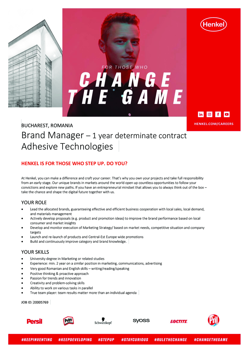 Brand Manager Adhesive Technologies– 1 year determinate contract Responsabilities  Lead the allocated brands, guaranteeing effective and efficient business cooperation with local sales, local demand and materials management Actively develop proposals (e.g. product and promotion ideas) to improve the brand performance based on local consumer and market insights Develop and monitor execution of Marketing Strategy/ based on market needs, competitive situation and company targets Launch and re-launch of products and Central-Est Europe wide promotions Build and continuously improve category and brand knowledge  Who we are looking for  Experience: min. 2 year on a similar position in marketing, communications, advertising University degree in Marketing or related field; Very good Romanian and English skills – writing/reading/speaking; Positive thinking & proactive approach; Fast-learner; able to understand and innovate; Showing commitment and flexibility; Creativity and problem-solving skills; Team player; Ability to take decisions and to pursue the achievement of the objectives.  Henkel Adhesive Technologies is a worldwide leader in bonding, sealing and surface treatments - thanks to our ambitious people. We create unique value for our clients and our technologies can be found in many objects touching our lives every day. Our success is built on constant innovation and people who strive for excellence. Working at Henkel is much more than just a job. It's a passion. Have you got what it takes?