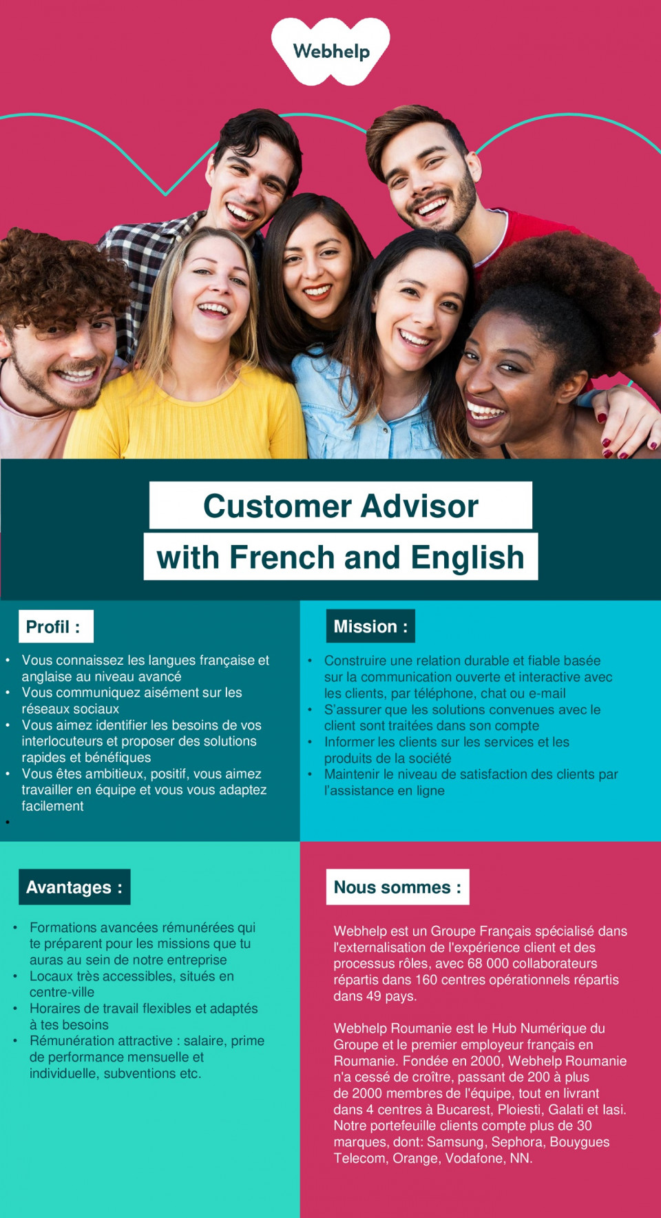 Customer Advisor with French and English call center, relationare clienti, customer support, advisor, customer care, franceza, engleza    Create excitement around Client's products and offer information to Customers about their accounts  Provide solutions to Customers' issues in order to deliver an excellent experience and create brand engagement  Get involved in developing new processes as you will be part of our exciting new project from the beginning  Keep on learning and advancing your career through our continuous developement programs  A pleasant working environment  Very attractive salary package and performance bonus  Schedule: Monday to Friday (10:00 – 19:00)  We want you to be successful and to ensure you maximize your income, you will receive full training and support.  We are a global community of passionate, fun-loving people who thrive on making a difference on behalf of the world's most exciting brands. We use our smarts, our hearts and a drive to make business more human.  Webhelp is a French Group specialised in customer experience and business process outsourcing, with over 55,000 employees working in 140 operations centres located across 36 countries. Number 1 in Europe and ranked in Top 7 Best Global BPO, Webhelp Group continues to increase its teams, promoting a policy of customer and employee satisfaction.   Webhelp Romania is the Group's Digital Hub and the leading French employer in Romania. Our Client portfolio comprises more than 30 brands, including Samsung, Sephora, Bouygues Telecom, Orange, Vodafone and NN.