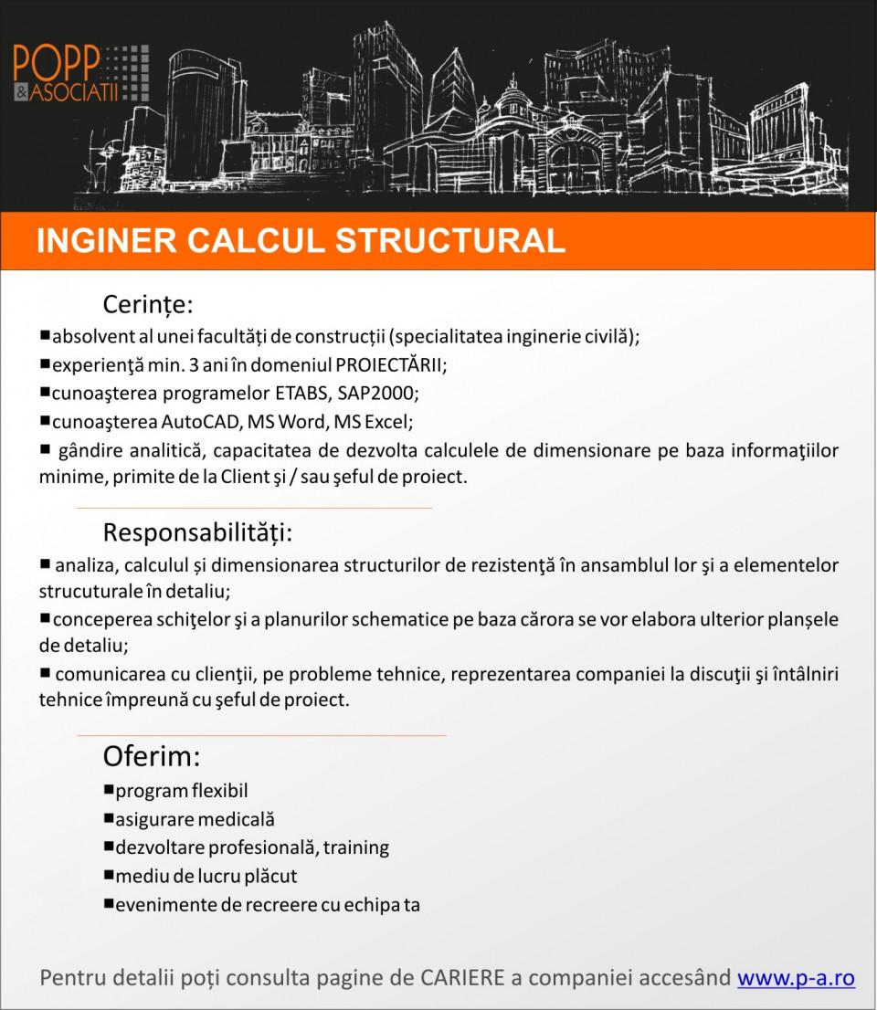 Cerințe:  absolvent al unei facultăți de construcții (specialitatea inginerie civilă); experienţă min. 3 ani în domeniul PROIECTĂRII; cunoaşterea programelor ETABS, SAP2000; cunoaşterea AutoCAD, MS Word, MS Excel; gândire analitică, capacitatea de dezvolta calculele de dimensionare pe baza informaţiilor minime, primite de la Client şi / sau şeful de proiect.  Responsabilități:  analiza, calculul și dimensionarea structurilor de rezistenţă în ansamblul lor şi a elementelor strucuturale în detaliu; conceperea schiţelor şi a planurilor schematice pe baza cărora se vor elabora ulterior planșele de detaliu; comunicarea cu clienţii, pe probleme tehnice, reprezentarea companiei la discuţii şi întâlniri tehnice împreună cu şeful de proiect.      Oferim:   program flexibil asigurare medicală dezvoltare profesională, training mediu de lucru plăcut evenimente de recreere cu echipa ta  Compania POPP & ASOCIAŢII oferă servicii care vizează o mare parte a domeniilor de activitate din construcții. Pornind de la proiectarea structurilor, continuând cu studii dintre cele mai diverse, încheind cu domeniul consultanței și cel al managementului de proiecte, POPP & ASOCIAŢII și-a creat o poziție de lider în piața construcțiilor prin diversitatea și calitatea fără compromis a serviciilor oferite. Recunoscută ca promotoare a tehnologiilor de vârf, compania își completează permanent portofoliul de servicii cu noi domenii, reprezentând un model pentru firmele concurente și partenere, fiind un generator de tendințe în piața construcțiilor.