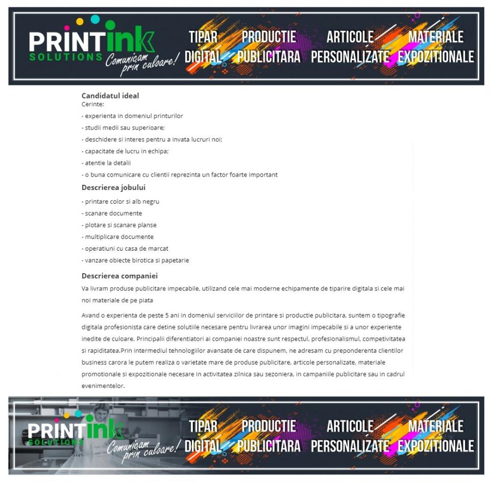 Cerinte: - experienta in domeniul printurilor - studii medii sau superioare; - deschidere si interes pentru a invata lucruri noi; - capacitate de lucru in echipa; - atentie la detalii - o buna comunicare cu clientii reprezinta un factor foarte important Descrierea jobului: - printare color si alb negru - scanare documente - plotare si scanare planse - multiplicare documente - operatiuni cu casa de marcat - vanzare obiecte birotica si papetarie Va livram produse publicitare impecabile, utilizand cele mai moderne echipamente de tiparire digitala si cele mai noi materiale de pe piata  Avand o experienta de peste 5 ani in domeniul serviciilor de printare si productie publicitara, suntem o tipografie digitala profesionista care detine solutiile necesare pentru livrarea unor imagini impecabile si a unor experiente inedite de culoare. Principalii diferentiatori ai companiei noastre sunt respectul, profesionalismul, competivitatea si rapiditatea.Prin intermediul tehnologiilor avansate de care dispunem, ne adresam cu preponderenta clientilor business carora le putem realiza o varietate mare de produse publicitare, articole personalizate, materiale promotionale si expozitionale necesare in activitatea zilnica sau sezoniera, in campaniile publicitare sau in cadrul evenimentelor.  www.printink.ro