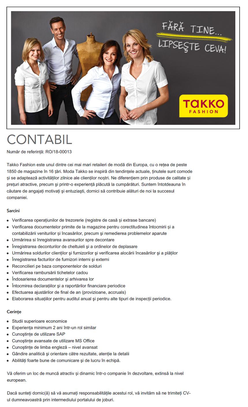 CONTABIL Număr de referinţă: RO/17-00006 Takko Fashion este unul dintre cei mai mari retaileri de modă din Europa, cu o reţea de peste 1850 de magazine în 16 țări. Moda Takko se inspiră din tendințele actuale, ţinutele sunt comode și se adaptează activităţilor zilnice ale clienților noștri. Ne diferenţiem prin produse de calitate și prețuri atractive, precum şi printr-o experienţă plăcută la cumpărături. Suntem întotdeauna în căutare de angajaţi motivaţi şi entuziaşti, dornici să contribuie alături de noi la succesul companiei. Sarcini Urmărirea şi înregistrarea avansurilor spre decontare Înregistrarea deconturilor de cheltuieli Urmărirea soldurilor clienţilor şi furnizorilor şi verificarea alocării încasărilor şi plăţilor Înregistrarea facturilor de furnizori interni şi externi Înregistrarea cheltuielilor in avans Reconcilierea soldurilor din balanţa de verificare Închiderea lunii conform deadline-urilor companiei Calculul impozitului pe profit Întocmirea declaraţiilor lunare Cerinţe Studii superioare economice Experienţa minimum 2 ani într-un rol similar Cunoştinţe de utilizare SAP Cunoştinţe avansate de utilizare MS Office Cunoştinţe de limba engleză – nivel avansat Gândire analitică şi orientare către rezultate, atenţie la detalii Abilităţi foarte bune de comunicare şi de lucru în echipă. Vă oferim un loc de muncă atractiv și dinamic într-o companie în dezvoltare, extinsă la nivel european. Dacă sunteţi dornic(ă) să vă asumaţi responsabilităţile acestui rol, vă rugăm să aplicați prin intermediul portalului de joburi.  CONTABIL Număr de referinţă: RO/17-00006 Takko Fashion este unul dintre cei mai mari retaileri de modă din Europa, cu o reţea de peste 1850 de magazine în 16 țări. Moda Takko se inspiră din tendințele actuale, ţinutele sunt comode și se adaptează activităţilor zilnice ale clienților noștri. Ne diferenţiem prin produse de calitate și prețuri atractive, precum şi printr-o experienţă plăcută la cumpărături. Suntem întotdeauna în căutare de angajaţi mo