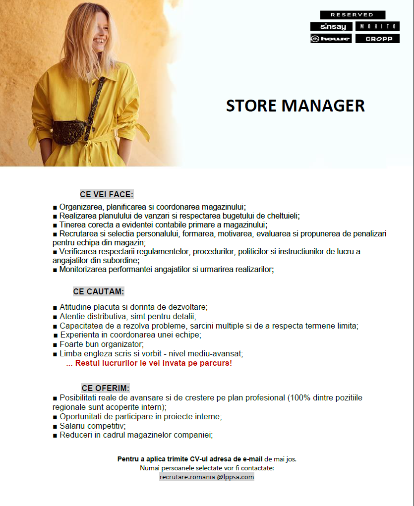 Being fashion passionate with highly commercial approach to product, sales, merchandise. Minimum 1 year experience as a functional manager in store (store manager, deputy manager, VM) Proven track record in previous employment; Ability to plan, organize, and prioritize work; Ability to make decisions and solve problems; Ability to communicate verbally with people inside and outside of organization; Ability to obtain and process information; Ability to be assertive when needed; Handling pressure; Critical thinking; Experience with difficult personalities; Experience in people management and supervision; Proactive approach and experience in dealing with challenging situations; Ability to work in team and independently; Communicative in English; Responsible for recruiting, training, coaching, supervising and assessment of the store team; Responsible for building a stable, competent and motivated sales team: Managing, supervising and organizing the store, driving the team to achieve and exceed the monthly sales targets; Implementing Company' standards and procedures applying in store, including VM standards; Managing and promoting merchandise store resulting to the optimum stock level; Implementing sales strategies and managing customer service activities so as to optimize sales performance and store's profitability ; Analyzes trends, review and react to the key performance indicators; Always hold knowledge about the structure of the assortment of goods and their characteristics (quality, price, sizes, models, colours, combinations of products, discounts, etc. Permanent improves the knowledge and skills for sale, for consumer psychology, design strategies to attract customers.  We offer: Stable position within a well-established company in textile industry Carrier growth opportunities – internal and external training programmes Opportunity to participate as a leader in international projects Competitive salary LPP SA is one of the most dynamic apparel companies in Centr