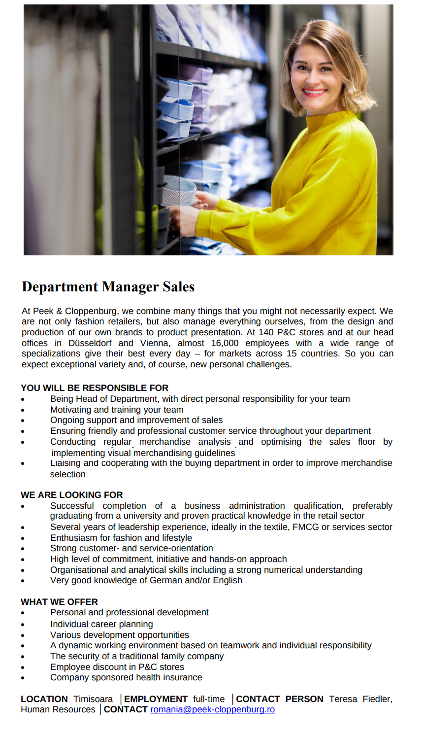 Department Manager Sales At Peek & Cloppenburg, we combine many things that you might not necessarily expect. We are not only fashion retailers, but also manage everything ourselves, from the design and production of our own brands to product presentation. At 140 P&C stores and at our head offices in Düsseldorf and Vienna, almost 16,000 employees with a wide range of specializations give their best every day – for markets across 15 countries. So you can expect exceptional variety and, of course, new personal challenges. YOU WILL BE RESPONSIBLE FOR  Being Head of Department, with direct personal responsibility for your team  Motivating and training your team  Ongoing support and improvement of sales  Ensuring friendly and professional customer service throughout your department  Conducting regular merchandise analysis and optimising the sales floor by implementing visual merchandising guidelines  Liaising and cooperating with the buying department in order to improve merchandise selection WE ARE LOOKING FOR  Successful completion of a business administration qualification, preferably graduating from a university and proven practical knowledge in the retail sector  Several years of leadership experience, ideally in the textile, FMCG or services sector  Enthusiasm for fashion and lifestyle  Strong customer- and service-orientation  High level of commitment, initiative and hands-on approach  Organisational and analytical skills including a strong numerical understanding  Very good knowledge of German and/or English WHAT WE OFFER  Personal and professional development  Individual career planning  Various development opportunities  A dynamic working environment based on teamwork and individual responsibility  The security of a traditional family company  Employee discount in P&C stores  Company sponsored health insurance LOCATION Timisoara │EMPLOYMENT full-time │CONTACT PERSON Teresa Fiedler, Human Resources │CONTACT romania@peek-cloppenburg.ro
