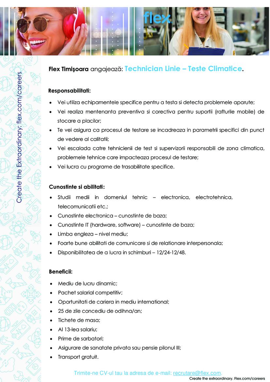 "Cunostinte si abilitati: • Studii medii in domeniul tehnic – electronica, electrotehnica, telecomunicatii etc.; • Cunostinte electronica – cunostinte de baza; • Cunostinte IT (hardware, software) – cunostinte de baza; • Limba engleza – nivel mediu; • Foarte bune abilitati de comunicare si de relationare interpersonala; • Disponibilitatea de a lucra in schimburi – 12/24-12/48. Responsabilitati: • Vei utiliza echipamentele specifice pentru a testa si detecta problemele aparute; • Vei realiza mentenanta preventiva si corectiva pentru suportii (rafturile mobile) de stocare a placilor; • Te vei asigura ca procesul de testare se incadreaza in parametrii specifici din punct de vedere al calitatii; • Vei escalada catre tehnicienii de test si supervizorii responsabili de zona climatica, problemele tehnice care impacteaza procesul de testare; • Vei lucra cu programe de trasabilitate specifice.  Beneficii: • Mediu de lucru dinamic; • Pachet salarial competitiv; • Oportunitati de cariera in mediu international; • 25 de zile concediu de odihna/an; • Tichete de masa; • Al 13-lea salariu; • Prime de sarbatori; • Asigurare de sanatate privata sau pensie pilonul III; • Transport gratuit.  Trimite-ne CV-ul tau la adresa de e-mail: recrutare@flex.com ""Flex is a leading sketch-to-scale™ solutions company that designs and builds intelligent products for a connected world. With more than 200,000 professionals across 30 countries and a promise to help make the world Live smarter™, the company provides innovative design, engineering, manufacturing, real-time supply chain insight and logistics services to companies of all sizes in various industries and end-markets.For more information about working at Flex, please visit www.Flextronics.com/careers"""