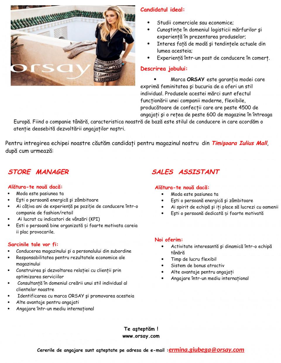 - Studii comerciale sau economice - Cunoştinţe în domeniul logisticii mărfurilor şi experienţă în prezentarea produselor - Interes faţă de modă şi tendinţele actuale din lumea acesteia - Construirea şi dezvoltarea relaţiei cu clienţii prin optimizarea serviciilor - Consultanţă în domeniul creării unui stil individual al clientelor noastre - Identificarea cu marca ORSAY şi promovarea acesteia Marca ORSAY este garanţia modei care exprimă feminitatea şi bucuria de a oferi un stil individual. Produsele acestei mărci sunt efectul funcţionării unei companii moderne, flexibile, producătoare de confecţii care are peste 4500 de angajaţi şi o reţea de peste 600 de magazine în întreaga Europă. Fiind o companie tânără, caracteristica noastră de bază este stilul de conducere in care acordăm o atenţie deosebită dezvoltării angajaţilor noştri.  Pentru intregirea echipei noastre căutăm candidaţi pentru magazinul din SIBIU pentru postul SALES ASSISTANT.  Alătura-te nouă dacă: • Moda este pasiunea ta • Eşti o persoană energică şi zâmbitoare • Ai spirit de echipă şi iţi place să lucrezi cu oamenii • Eşti o persoană dedicată și foarte motivată  Noi oferim: • Activitate interesantă şi dinamică într-o echipă tânără • Timp de lucru flexibil • Sistem de bonus atractiv • Alte avantaje pentru angajaţi • Angajare într-un mediu internaţional  Te aşteptăm ! www.orsay.com  Cererile de angajare sunt aşteptate pe adresa de e-mail : ermina.giubega@orsay.com