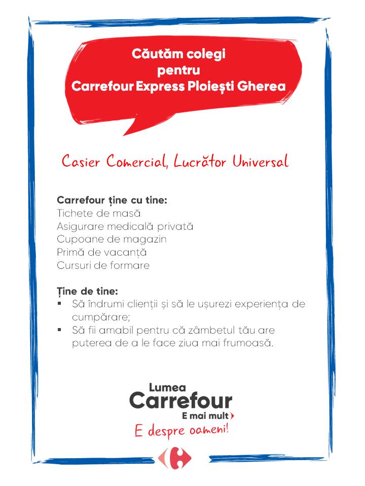 Carrefour ține cu tine: Tichete de masă Asigurare medicală privată Cupoane de magazin Primă de vacanță Cursuri de formare   Ține de tine: §Să îndrumi clienții și să le ușurezi experiența de cumpărare; §Să fii amabil pentru că zâmbetul tău are puterea de a le face ziua mai frumoasă. Carrefour ține cu tine: Tichete de masă Asigurare medicală privată Cupoane de magazin Primă de vacanță Cursuri de formare   Ține de tine: §Să îndrumi clienții și să le ușurezi experiența de cumpărare; §Să fii amabil pentru că zâmbetul tău are puterea de a le face ziua mai frumoasă.   Casier Comercial, Lucrător Universal, lucrator comercial, casa de marcat Lumea Carrefour e mai mult. E despre oameni!Lumea noastră? E despre prietenia fără vârstă și bucuria de a fi buni în ceea ce facem. Despre diversitatea meseriilor, dar mai ales despre diversitatea membrilor unei mari familii. Despre emoția primului job și satisfacția pe care o avem când suntem de ajutor.Fiecare dintre noi avem trăsături care ne fac să fim unici și valoroși. Suntem diferiți și în același timp suntem la fel ca toți românii: vrem să fim liberi, să alegem, să ne exprimăm punctul de vedere, să ne simțim bine.https://carrefour.ro/privacy-policy