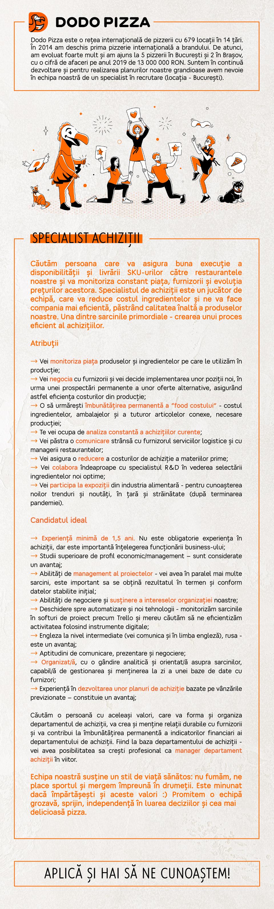 """Cerinte: - Experiența de minim 1 an ca specialist achizitii sau un post similar în achiziții. - Cunoștințe vaste despre producători și importatori de diverse poziții - de la pahare pana la ambalaje din carton. - Capacitatea de a determina cele mai bune condiții de colaborare cu partenerii - Abilități de planificare a activității proprii - Cunoștințe ferme despre indicatorii financiari si impactul achizitiilor asupra întregii activități ai organizației. - Engleza la nivel """"intermediate"""" (va fi folosită în comunicare zilnic) - Limba rusă - un avantaj. - Studii universitare finalizate - profil economic/management Atribuții: - Monitorizarea pieței produselor și ingredientelor pe care le folosim - Negocierea si renegocierea periodica a conditiilor comerciale cu furnizorii nostri - Implementarea de noi poziții în matricea de produse folosite pentru producție - Relationarea dintre companie și furnizorul de servicii de logistica - Reducerea food-costului prin optimizarea costului ingredientelor - Vizitarea târgurilor și expozițiilor de profil din țară și străinătate  Condiții: Căutăm o persoana cu aceleași valori și experiență în achiziții care va forma și organiza departamentul de achiziții, va crea și menține relații durabile cu furnizorii și va contribui la îmbunătățirea permanentă a indicatorilor financiari ai departamentului de achiziții. Fiind la baza departamentului de achiziții - vei avea posibilitatea sa cresti profesional ca manager departament achiziții în viitor. Dodo Pizza este o companie neobișnuită. În doar 8 ani am deschis peste 600 de pizzerii în 13 țări, inclusiv în SUA, Marea Britanie, China și Nigeria. Despre noi scriu New York Times și Washington Post, Microsoft filmează reportaje, cifrele noastre continuă să uimească analiștii financiari și fondurile de investiții iar concurenții nu înțeleg cum le reușim.Dodo Pizza România este prima master-franciză a rețelei. În 2014 am deschis primul restaurant în Brașov, unde doi ani am testat și adaptat modelul la """