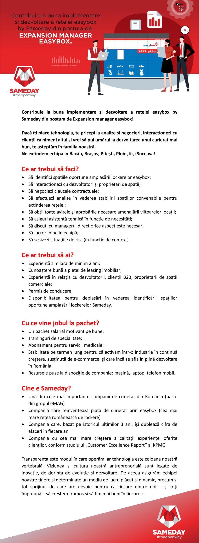 Expansion Manager EASYBOX Expansion Manager EASYBOX Cine e Sameday?Ce facem noi? Oferim servicii de curierat de calitate și construim cea mai mare rețea de lockere la nivel național. În prezent, expedierile Sameday sunt procesate în cele două Hub-uri logistice de lângă Chitila și Sibiu.Am intrat pe piața de curierat în 2007, iar acum suntem unul dintre principalii jucători din piața românească. Investind masiv în tehnologie, am devenit una dintre companiile de încredere cu cea mai accelerată creștere. Fiecare experiență prin care trecem este un prilej pentru a învăța cum să devenim mai buni și, pentru că ne dorim să creștem alături de clienții noștri, am deschis drumul transparenței în curierat.Viziunea și cultura noastră antreprenorială este legată de inovație, de dorința de evoluție și dezvoltare. De aceea asigurăm echipei noastre tinere și determinate un mediu de lucru plăcut și dinamic, precum și tot sprijinul de care are nevoie pentru ca fiecare dintre noi – și toți împreună – să creștem frumos, să fim mai buni în fiecare zi.Dacă valorile și misiunea Sameday sunt apropiate de ale tale și ai încredere că poți pune umărul la realizarea lor, te așteptam în echipa noastră.