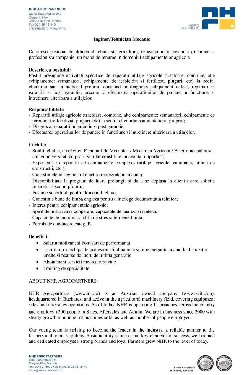 Passion4Work angajeaza pentru NHR Agropartners SRL:  Inginer Mecanic  NHR Agropartners inseamna branduri recunoscute promovate cu succes in Romania: Deutz-Fahr, JCB, Poettinger, Hardi, Bogballe, Hydrac, Sfoggia, Fantini, Einboeck. Este unul dintre liderii de piata pentru segmentul de masini si utilaje agricole din Romania, fiind membra a concernului austriac VA Intertrading AG. Cu infrastructura la nivel national in continua dezvoltare si o experienta pe piata inca din anul 2000, NHR Agropartners S.R.L, doreste sa primeasca in echipa sa noi membrii dinamici impreuna cu care sa isi continue cresterea si dezvoltarea.  Descrierea postului: Postul presupune activitati specifice de reparatii utilaje agricole (tractoare, combine, alte echipamente: semanatori, combinatoare, pluguri, etc) la sediul clientului sau in atelierul propriu, constand in diagnoza echipament defect, reparatii in garantie si post garantie, precum si efectuarea operatiunilor de punere in functiune si intretinere ulterioara a utilajelor.  Responsabilitati: Reparatii utilaje agricole (tractoare, combine, alte echipamente: semanatori, combinatoare, pluguri, etc) la sediul clientului sau in atelierul propriu; Diagnoza, reparatii in garantie si post garantie; Efectuarea operatiunilor de punere in functiune si intretinere ulterioara a utilajelor. Cerinte: Studii tehnice, absolvirea Facultatii de Mecanica / Mecanica Agricola / Electromecanica; Experienta in reparatii de echipamente complexe (utilaje agricole, camioane, utilaje de constructii, etc.); Cunostintele in segmentul electric reprezinta un avantaj; Disponibilitate la program de lucru prelungit si de a se deplasa la clientii care solicita reparatii la sediul propriu; Pasiune si abilitati pentru domeniul tehnic; Cunostinte bune de limba engleza pentru a intelege documentatia tehnica; Interes pentru echipamentele agricole; Spirit de initiativa si cooperare; Capacitate de analiza si sinteza; Capacitate de lucru in conditii de stres si termene limita; Per
