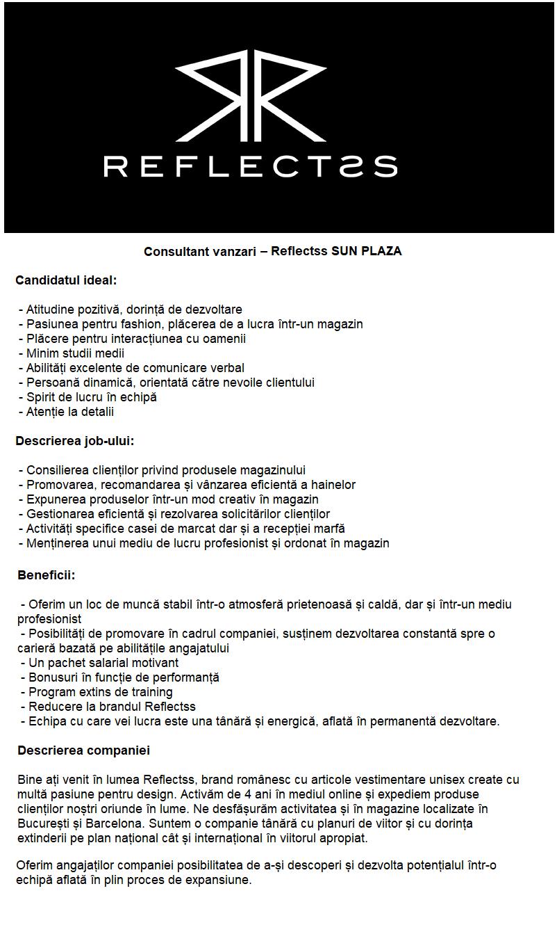 Consultant vanzari – Reflectss SUN PLAZA Candidatul ideal:  - Atitudine pozitivă, dorință de dezvoltare - Pasiunea pentru fashion, plăcerea de a lucra într-un magazin - Plăcere pentru interacțiunea cu oamenii - Minim studii medii - Abilități excelente de comunicare verbal - Persoană dinamică, orientată către nevoile clientului - Spirit de lucru în echipă - Atenție la detalii  Descrierea job-ului:  - Consilierea clienților privind produsele magazinului - Promovarea, recomandarea și vânzarea eficientă a hainelor - Expunerea produselor într-un mod creativ în magazin - Gestionarea eficientă și rezolvarea solicitărilor clienților - Activități specifice casei de marcat dar și a recepției marfă - Menținerea unui mediu de lucru profesionist și ordonat în magazin   Beneficii:  - Oferim un loc de muncă stabil într-o atmosferă prietenoasă și caldă, dar și într-un mediu profesionist - Posibilități de promovare în cadrul companiei, susținem dezvoltarea constantă spre o carieră bazată pe abilitățile angajatului - Un pachet salarial motivant - Bonusuri în funcție de performanță - Program extins de training - Reducere la brandul Reflectss - Echipa cu care vei lucra este una tânără și energică, aflată în permanentă dezvoltare.  Descrierea companiei  Bine ați venit în lumea Reflectss, brand românesc cu articole vestimentare unisex create cu multă pasiune pentru design. Activăm de 4 ani în mediul online și expediem produse clienților noștri oriunde în lume. Ne desfășurăm activitatea și în magazine localizate în București și Barcelona. Suntem o companie tânără cu planuri de viitor și cu dorința extinderii pe plan național cât și internațional în viitorul apropiat.  Ne dorim să oferim angajaților companiei posibilitatea de a-și descoperi și dezvolta potențialul într-o echipă aflată în plin proces de expansiune.