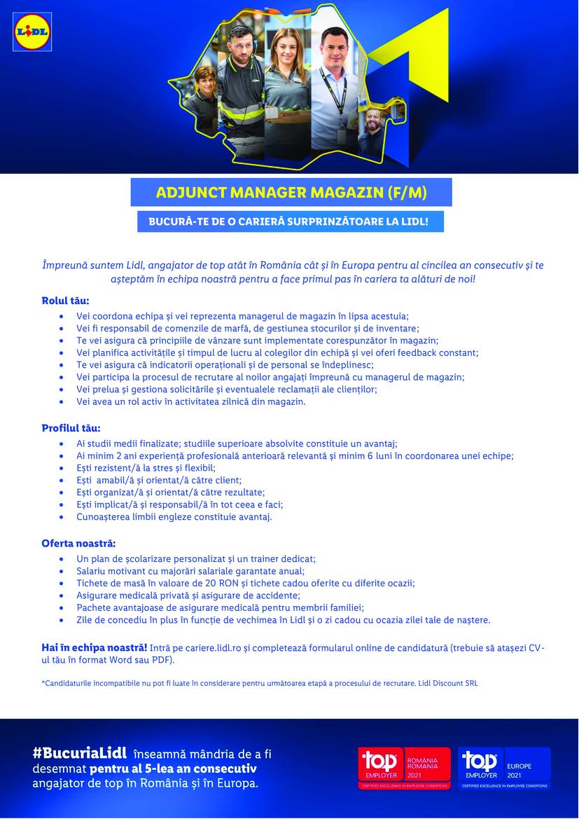 Adjunct Manager Magazin Rosiorii de Vede (f/m)  Împreună suntem Lidl, angajator de top atât în România cât și în Europa pentru al patrulea an consecutiv și te așteptăm în echipa noastră pentru a face primul pas în cariera ta alături de noi! Hai în echipa noastră! Intră pe cariere.lidl.ro și completează formularul online de candidatură (trebuie să atașezi CV-ul tău în format Word sau PDF). *Candidaturile incompatibile nu pot fi luate în considerare pentru următoarea etapă a procesului de recrutare. Lidl Discount SRL Rolul tău:  Vei coordona echipa și vei reprezenta managerul de magazin în lipsa acestuia;  Vei fi responsabil de comenzile de marfă, de gestiunea stocurilor și de inventare;  Te vei asigura că principiile de vânzare sunt implementate corespunzător în magazin;  Vei planifica activitățile și timpul de lucru al colegilor din echipă și vei oferi feedback constant;  Te vei asigura că indicatorii operaționali și de personal se îndeplinesc;  Vei participa la procesul de recrutare al noilor angajați împreună cu managerul de magazin;  Vei prelua și gestiona solicitările și eventualele reclamații ale clienților;  Vei avea un rol activ în activitatea zilnică din magazin.  Profilul tău:  Ai studii medii finalizate; studiile superioare absolvite constituie un avantaj;  Ești rezistent/ă la stres și flexibil;  Ești amabil/ă și orientat/ă către client;  Ești organizat/ă și orientat/ă către rezultate;  Ești implicat/ă și responsabil/ă în tot ceea e faci;  Experiența profesională în domeniul comercial reprezintă un avantaj.  Oferta noastră:  Un plan de școlarizare personalizat și un trainer dedicat;  Salariu motivant cu majorări salariale garantate anual;  Sporuri salariale atractive, bonusuri și prime ocazionale;  Tichete de masă în valoare de 15 RON și tichete cadou oferite cu diferite ocazii;  Asigurare medicală privată și asigurare de accidente;  Pachete avantajoase de asigurare medicală pentru membrii familiei;  Zile de concediu în plus în funcție de vechimea în Lidl.