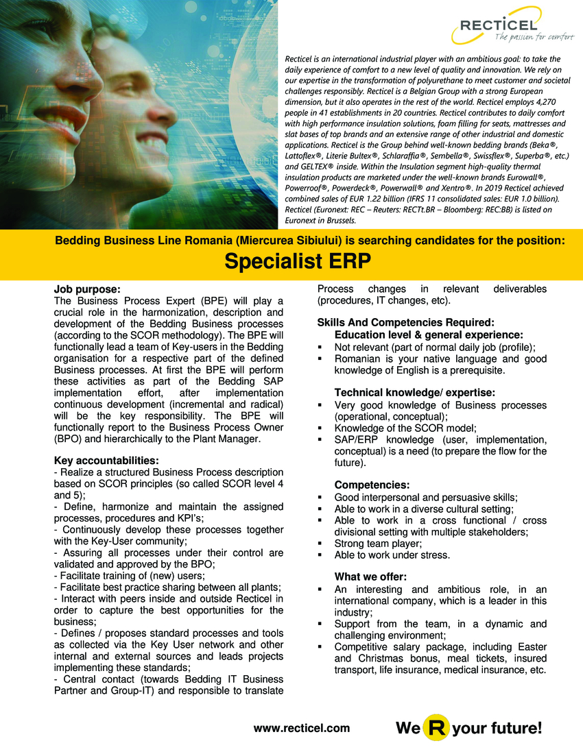 Job purpose: The Business Process Expert (BPE) will play a crucial role in the harmonization, description and development of the Bedding Business processes (according to the SCOR methodology). The BPE will functionally lead a team of Key-users in the Bedding organisation for a respective part of the defined Business processes. At first the BPE will perform these activities as part of the Bedding SAP implementation effort, after implementation continuous development (incremental and radical) will be the key responsibility. The BPE will functionally report to the Business Process Owner (BPO) and hierarchically to the Plant Manager.  Skills And Competencies Required:  Education level & general experience: Not relevant (part of normal daily job (profile); Romanian is your native language and good knowledge of English is a prerequisite. Technical knowledge/ expertise: Very good knowledge of Business processes (operational, conceptual); Knowledge of the SCOR model; SAP/ERP knowledge (user, implementation, conceptual) is a need (to prepare the flow for the future).  Competencies:   Good interpersonal and persuasive skills; Able to work in a diverse cultural setting; Able to work in a cross functional / cross divisional setting with multiple stakeholders; Strong team player; Able to work under stress.  Key accountabilities: - Realize a structured Business Process description based on SCOR principles (so called SCOR level 4 and 5); - Define, harmonize and maintain the assigned processes, procedures and KPI's; - Continuously develop these processes together with the Key-User community; - Assuring all processes under their control are validated and approved by the BPO; - Facilitate training of (new) users; - Facilitate best practice sharing between all plants; - Interact with peers inside and outside Recticel in order to capture the best opportunities for the business; - Defines / proposes standard processes and tools as collected via the Key User network and other internal an