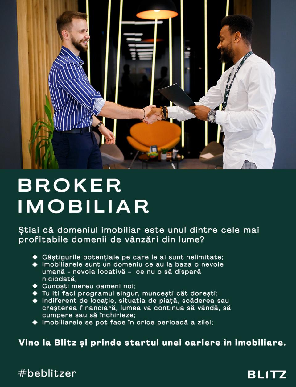 Broker Imobiliar, Agent imobiliarBlitz reprezinta de un deceniu pe piata imobiliara clujeana un reper in ce priveste calitatea si diversitatea serviciilor imobiliare, oferite printr-o retea extinsa de agenti imobiliari specializati, supusi continuu unor procese de crestere si dezvoltare profesionala.Fiind cea mai importanta agentie imobiliara din Cluj, ne caracterizeaza orientarea spre nevoile fiecarui client, motiv pentru care ne diversificam si personalizam permanent gama de servicii integrate de consultanta imobiliara, astfel incat clientii nostri sa castige timp, sa depuna efort minim si sa primeasca cat mai mult posibil, inainte, in timpul si dupa finalizarea tranzactiei imobiliare.