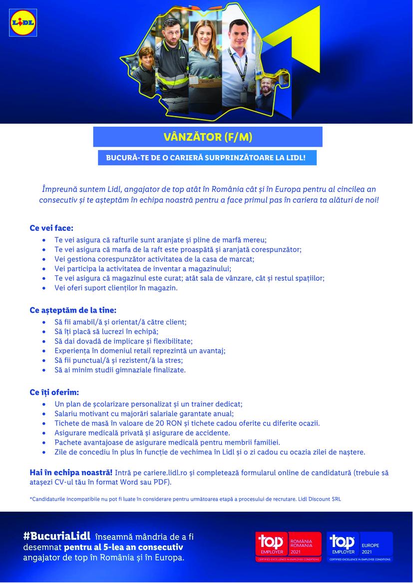 Vânzător Pantelimon Sos. Cernica nr. 6 (f/m)   Împreună suntem Lidl, angajator de top atât în România cât și în Europa pentru al patrulea an consecutiv și te așteptăm în echipa noastră pentru a face primul pas în cariera ta alături de noi! Hai în echipa noastră! Intră pe cariere.lidl.ro și completează formularul online de candidatură (trebuie să atașezi CV-ul tău în format Word sau PDF). *Candidaturile incompatibile nu pot fi luate în considerare pentru următoarea etapă a procesului de recrutare. Lidl Discount SRL Ce vei face: • Te vei asigura că rafturile sunt aranjate și pline de marfă mereu; • Te vei asigura că marfa de la raft este proaspătă și aranjată corespunzător; • Vei gestiona corespunzător activitatea de la casa de marcat; • Vei participa la activitatea de inventar a magazinului; • Te vei asigura că magazinul este curat; atât sala de vânzare, cât și restul spațiilor; • Vei oferi suport clienților în magazin.  Ce așteptăm de la tine: • Să fii amabil/ă și orientat/ă către client; • Să îți placă să lucrezi în echipă; • Să dai dovadă de implicare și flexibilitate; • Experiența în domeniu reprezintă un avantaj; • Să fii punctual/ă și rezistent/ă la stres; • Să ai minim studii gimnaziale finalizate.  Ce îți oferim: • Un plan de școlarizare personalizat și un trainer dedicat; • Salariu motivant cu majorări salariale garantate anual; • Tichete de masă în valoare de 15 RON și tichete cadou oferite cu diferite ocazii. • Sporuri salariale atractive, bonusuri și prime ocazionale; • Asigurare medicală privată și asigurare de accidente. • Pachete avantajoase de asigurare medicală pentru membrii familiei. • Zile de concediu în plus în funcție de vechimea în Lidl.