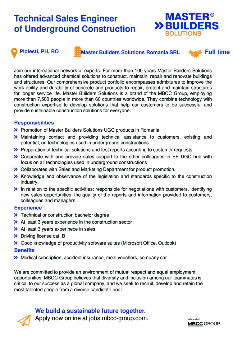 Technical or construction bachelor degree  At least 3 years experience in the construction sector  At least 3 years experinece in sales  Driving license cat. B  Good knowledge of productivity software suites (Microsoft Office, Outlook)  Promotion of Master Builders Solutions UGC products in Romania  Maintaining contact and providing technical assistance to customers, existing and potential, on technologies used in underground constructions.  Preparation of technical solutions and test reports according to customer requests  Cooperate with and provide sales support to the other colleagues in EE UGC hub with focus on all technologies used in underground constructions  Collaborates with Sales and Marketing Department for product promotion.  Knowledge and observance of the legislation and standards specific to the construction industry.  In relation to the specific activities: responsible for negotiations with customers, identifying new sales opportunities, the quality of the reports and information provided to customers, colleagues and managers Join our international network of experts. For more than 100 years Master Builders Solutions has offered advanced chemical solutions to construct, maintain, repair and renovate buildings and structures. Our comprehensive product portfolio encompasses admixtures to improve the work-ability and durability of concrete and products to repair, protect and maintain structures for longer service life. Master Builders Solutions is a brand of the MBCC Group, employing more than 7,500 people in more than 60 countries worldwide. They combine technology with construction expertise to develop solutions that help our customers to be successful and provide sustainable construction solutions for everyone