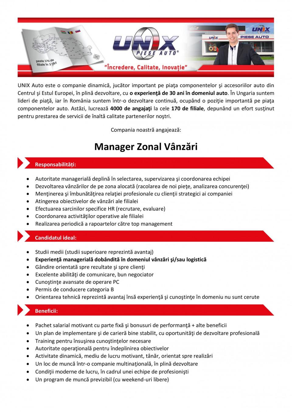 Manager Zonal Vânzări  Studii medii (studii superioare reprezintă avantaj) Experienţă managerială dobândită în domeniul vânzări şi/sau logistică Gândire orientată spre rezultate şi spre clienţi Excelente abilităţi de comunicare, bun negociator Cunoştinţe avansate de operare PC Permis de conducere categoria B Orientarea tehnică reprezintă avantaj însă experienţă şi cunoştinţe în domeniu nu sunt cerute  Responsabilități: Autoritate managerială deplină în selectarea, supervizarea şi coordonarea echipei Dezvoltarea vânzărilor de pe zona alocată (racolarea de noi pieţe, analizarea concurenţei) Menţinerea şi îmbunătăţirea relaţiei profesionale cu clienţii strategici ai companiei Atingerea obiectivelor de vânzări ale filialei Efectuarea sarcinilor specifice HR (recrutare, evaluare) Coordonarea activităţilor operative ale filialei Realizarea periodică a rapoartelor către top management  Beneficii: Pachet salarial motivant cu parte fixă şi bonusuri de performanţă + alte beneficii Un plan de implementare şi de carieră bine stabilit, cu oportunităţi de dezvoltare profesională Training pentru însuşirea cunoştinţelor necesare Autoritate operaţională pentru îndeplinirea obiectivelor Activitate dinamică, mediu de lucru motivant, tânăr, orientat spre realizări Un loc de muncă într-o companie multinaţională, în plină dezvoltare Condiţii moderne de lucru, în cadrul unei echipe de profesionişti Un program de muncă previzibil (cu weekend-uri libere)  Compania noastră este un distribuitor de piese auto, care se află într-o expansiune dinamică în cele trei ţări ale regiunii Central şi Est Europene, unde lucrează peste 4000 de angajaţi la cele 170 de filiale. Sistemul logistic avansat şi catalogul electronic de piese auto asigură un serviciu unic partenerilor noştri. Datorită dezvoltării semnificative a reţelei de distribuţie din România, suntem în căutarea unor colegi, care prin gestionarea profesionistă a relaţiilor interumane şi prin propunerile de îmbunătăţire, asigură servicii de îna