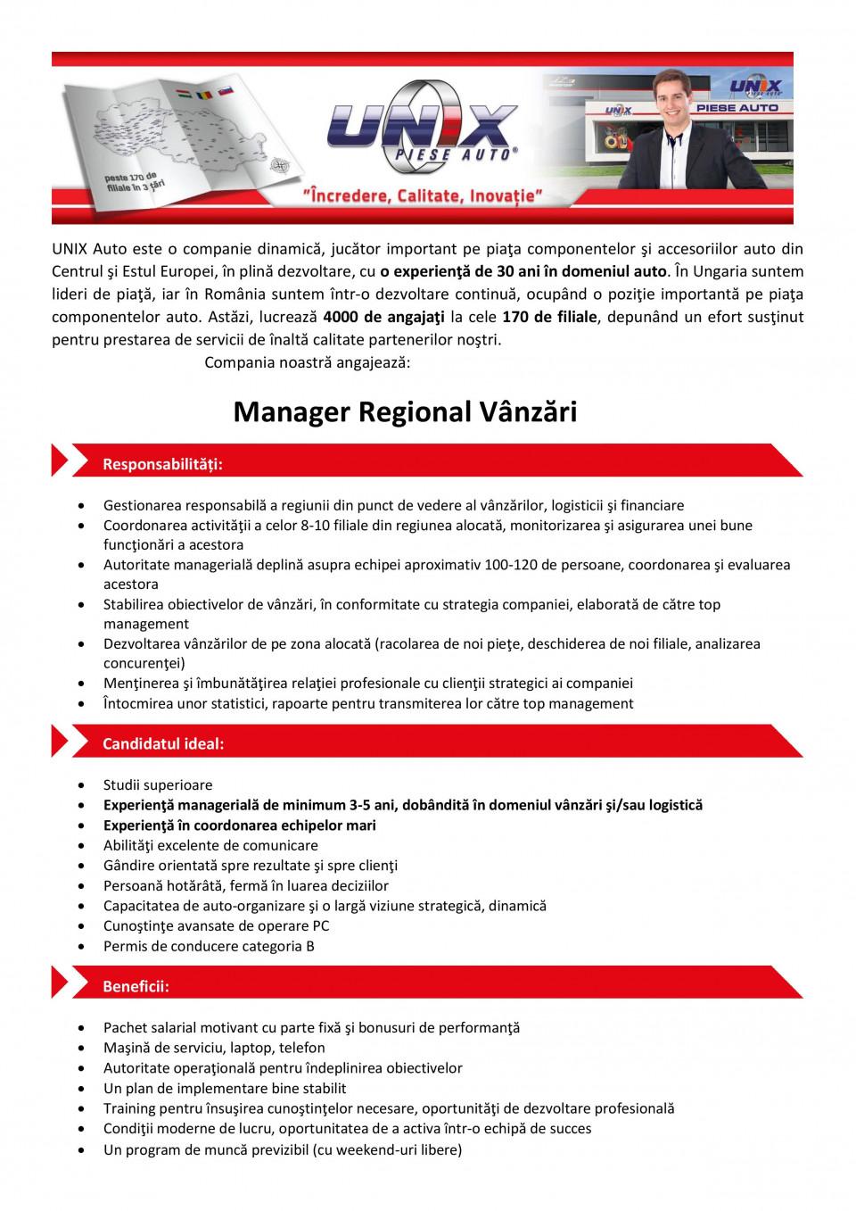 UNIX Auto este o companie dinamica, jucator important pe plata componentelor 5i accesoriilor auto din Centrul 5i Estul Europei, in plina dezvoltare, cu o experienta de 30 ani in domeniul auto. In Ungaria suntem lideri de plata, iar in Romania suntem intr-o dezvoltare continua, ocupand o pozitie importanta pe plata componentelor auto. Astazi, lucreaza 4000 de angajati la cele 170 de filiale, depunand un efort sustinut pentru prestarea de servicii de Malta calitate partenerilor no5tri. Cornpania noastra angajeaza:  Manager Regional Vanzari  Responsabilitati: • Gestionarea responsabila a regiunii din punct de vedere al vanzarilor, logisticii i financiare • Coordonarea activitatii a celor 8-10 filiale din regiunea alocata, monitorizarea i asigurarea unei bune functionari a acestora • Autoritate manageriala deplina asupra echipei aproximativ 100-120 de persoane, coordonarea i evaluarea acestora • Stabilirea obiectivelor de vanzari, In conformitate cu strategia companiei, elaborate de catre top management • Dezvoltarea vanzarilor de pe zona alocata (racolarea de not piete, deschiderea de not filiale, analizarea concurentei) • Mentinerea i imbunatatirea relatiei profesionale cu clientii strategici ai companiei • Intocmirea unor statistici, rapoarte pentru transmiterea lor catre top management  Candidatul ideal: • Studii superioare • ExperientS manageriala de minimum 3-5 ani, dobandita in domeniul vanz5ri i/sau logistics • Experienta in coordonarea echipelor marl • Abilitati excelente de comunicare • Gandire orientate spre rezultate i spre clienti • Persoana hotarata, ferma in luarea deciziilor • Capacitatea de auto-organizare i o large viziune strategics, dinamica • CunoOnte avansate de operare PC • Permis de conducere categoria B • Pachet salarial motivant cu parte fixa i bonusuri de performanta • Ma5ina de serviciu, laptop, telefon • Autoritate operationala pentru Indeplinirea obiectivelor • Un plan de implementare bine stabilit • Training pentru Ins4rea cuno5tintelor ne