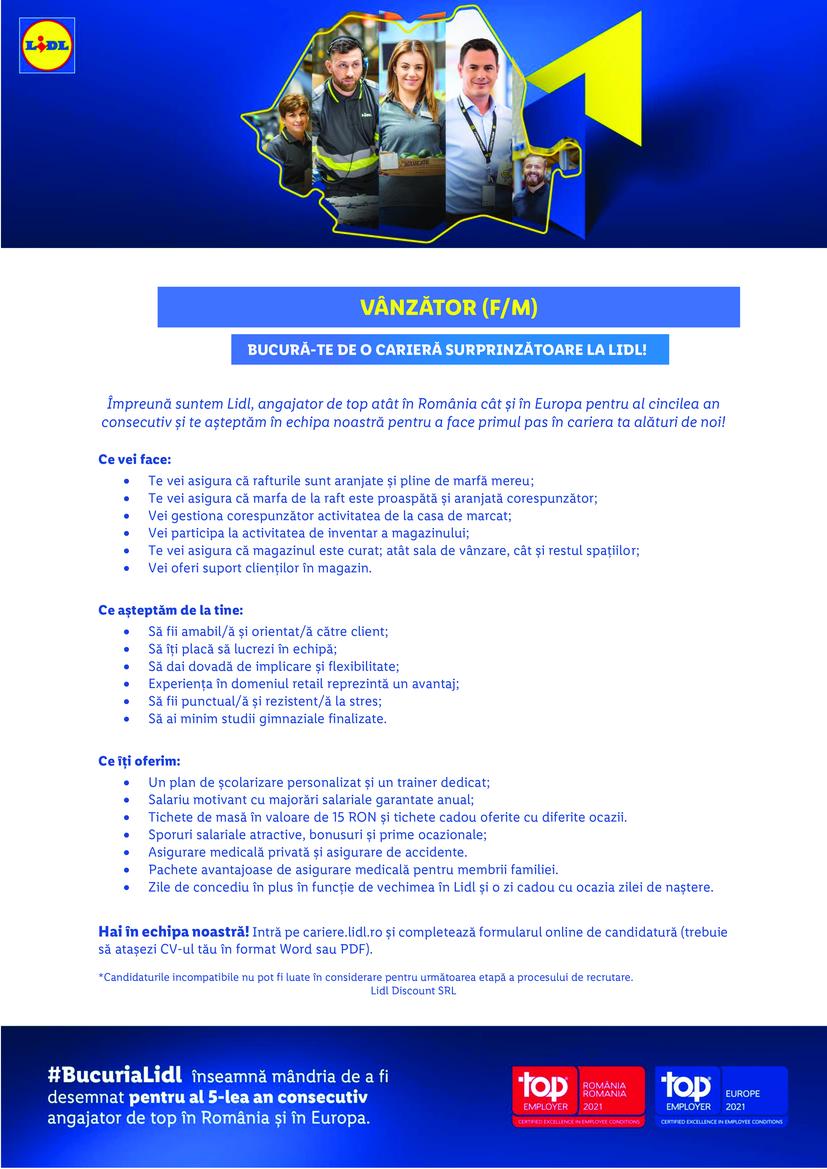 Vânzător Timișoara 2 Str. Miresei (f/m)  Împreună suntem Lidl, angajator de top atât în România cât și în Europa pentru al patrulea an consecutiv și te așteptăm în echipa noastră pentru a face primul pas în cariera ta alături de noi! Hai în echipa noastră! Intră pe cariere.lidl.ro și completează formularul online de candidatură (trebuie să atașezi CV-ul tău în format Word sau PDF). *Candidaturile incompatibile nu pot fi luate în considerare pentru următoarea etapă a procesului de recrutare. Lidl Discount SRL Ce vei face:  Te vei asigura că rafturile sunt aranjate și pline de marfă mereu;  Te vei asigura că marfa de la raft este proaspătă și aranjată corespunzător;  Vei gestiona corespunzător activitatea de la casa de marcat;  Vei participa la activitatea de inventar a magazinului;  Te vei asigura că magazinul este curat; atât sala de vânzare, cât și restul spațiilor;  Vei oferi suport clienților în magazin.  Ce așteptăm de la tine:  Să fii amabil/ă și orientat/ă către client;  Să îți placă să lucrezi în echipă;  Să dai dovadă de implicare și flexibilitate;  Experiența în domeniu reprezintă un avantaj;  Să fii punctual/ă și rezistent/ă la stres;  Să ai minim studii gimnaziale finalizate.  Ce îți oferim:  Un plan de școlarizare personalizat și un trainer dedicat;  Salariu motivant cu majorări salariale garantate anual;  Tichete de masă în valoare de 15 RON și tichete cadou oferite cu diferite ocazii.  Sporuri salariale atractive, bonusuri și prime ocazionale;  Asigurare medicală privată și asigurare de accidente.  Pachete avantajoase de asigurare medicală pentru membrii familiei.  Zile de concediu în plus în funcție de vechimea în Lidl.