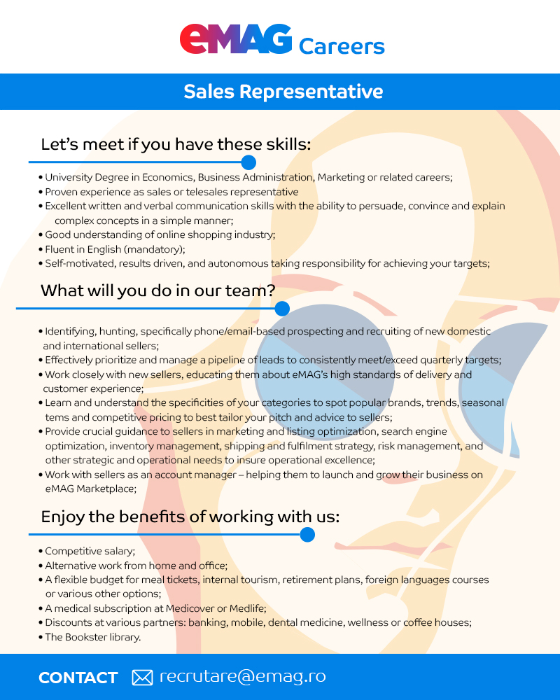Let's meet if you have these skills:  University Degree in Economics, Business Administration, Marketing or related careers; Proven experience as sales or telesales representative; Excellent written and verbal communication skills with thе ability to persuade, convince and explain complex concepts in a simple manner; Good understanding of online shopping industry; Fluent in English (mandatory); Self-motivated, results driven, and autonomous taking responsibility for achieving your targets.  What will you do in our team?  Identifying, hunting, specifically phone/email-based prospecting and recruiting of international sellers; Effectively prioritize and manage a pipeline of leads to consistently meet/exceed quarterly targets; Work closely with new sellers, educating them about eMAG's high standards of delivery and customer experience; Learn and understand the specificities of your categories to spot popular brands, trends, seasonal items and competitive pricing to best tailor your pitch and advice to sellers; Provide crucial guidance to sellers in marketing and listing optimization, search engine optimization, inventory management, shipping and fulfilment strategy, risk management, and other strategic and operational needs to insure operational excellence; Work with sellers as an account manager – helping them to launch and grow their business on eMAG Marketplace.  Enjoy the benefits of working with us:  Competitive salary; Alternative work from home and office; A flexible budget for meal tickets, internal tourism, retirement plans, foreign languages courses or various other options; A medical subscription at Medicover or Medlife; Discounts at various partners: banking, mobile, dental medicine, wellness or coffee houses; The Bookster library.