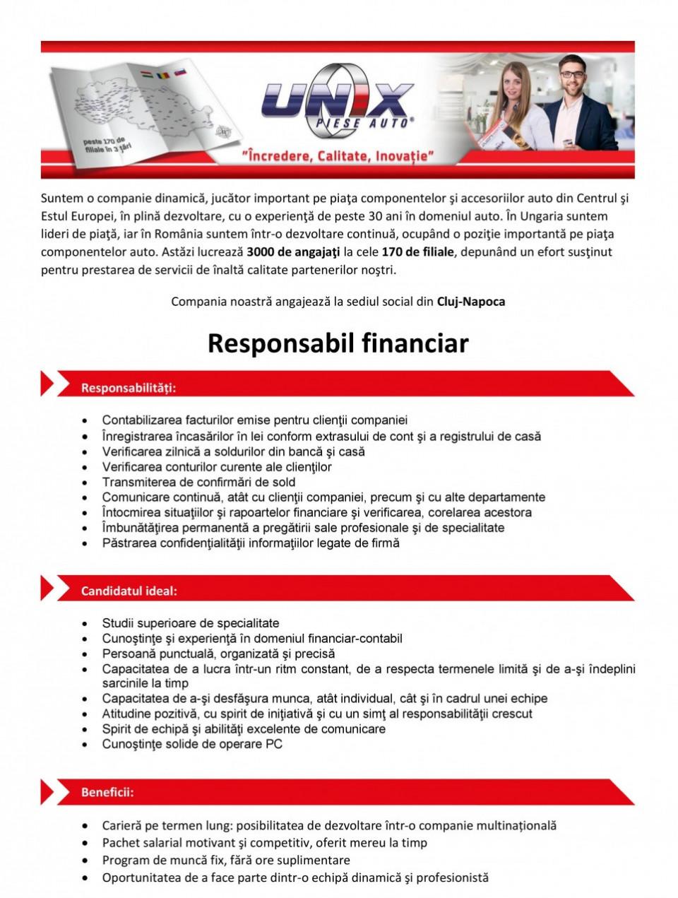 Responsabil Financiar  Studii superioare de specialitate Detinerea de cunostinte din domeniul financiar-contabil, experientă în domeniu Cunostinte solide de operare PC Personalitate veselă, persoană pasionată de munca depusă Persoană respectuoasă fată de societate si fata de colegi Persoană punctuală, organizată si precisă Capacitatea de a lucra într-un ritm constant, de a respecta termenele limită si de a-si îndeplini sarcinile la timp Capacitatea de a-si desfăsura munca, atât individual, cât si în cadrul unei echipe Cunoasterea limbii maghiare constituie avantaj  Oferim:  Loc de muncă într-o companie de prestigiu, în crestere Fundamentarea si dezvoltarea unei relatii profesionale de lungă durată Oportunitatea de a face parte dintr-o echipă dinamică si profesionistă Activitate într-un mediu dinamic si colectiv tânăr Pachet Salarial motivat si competitiv  Contabilizează facturile emise pentru clientii companiei Înregistrează încasările în lei conform extrasului de cont si a registrului de casă Verificarea zilnică a soldurilor din bancă si casă Verificarea conturilor curente a clienţilor Efectuarea de punctaje de solduri contabile cu parteneri Transmiterea de confirmări de sold Comunicare continuă, atât cu clientii companiei, precum si cu alte departamente Întocmeste situatii si rapoarte financiare si verifică corelarea acestora Îmbunătătirea permanentă a pregătirii sale profesionale si de specialitate Păstrarea confidentialitătii informatiilor legate de firmă Adoptă permanent un comportament în măsură să promoveze imaginea si interesele firmei Se implică în vederea solutionării situatiilor care afectează firma  Compania noastră este un distribuitor de piese auto, care se află într-o continuă expansiune în cele trei ţări ale regiunii Central şi Est Europene, unde lucrează peste 3000 de angajaţi la cele peste 130 de filiale. Sistemul logistic avansat şi catalogul electronic de piese auto asigură un serviciu unic partenerilor noştri. Datorită lărgirii semnificative a r