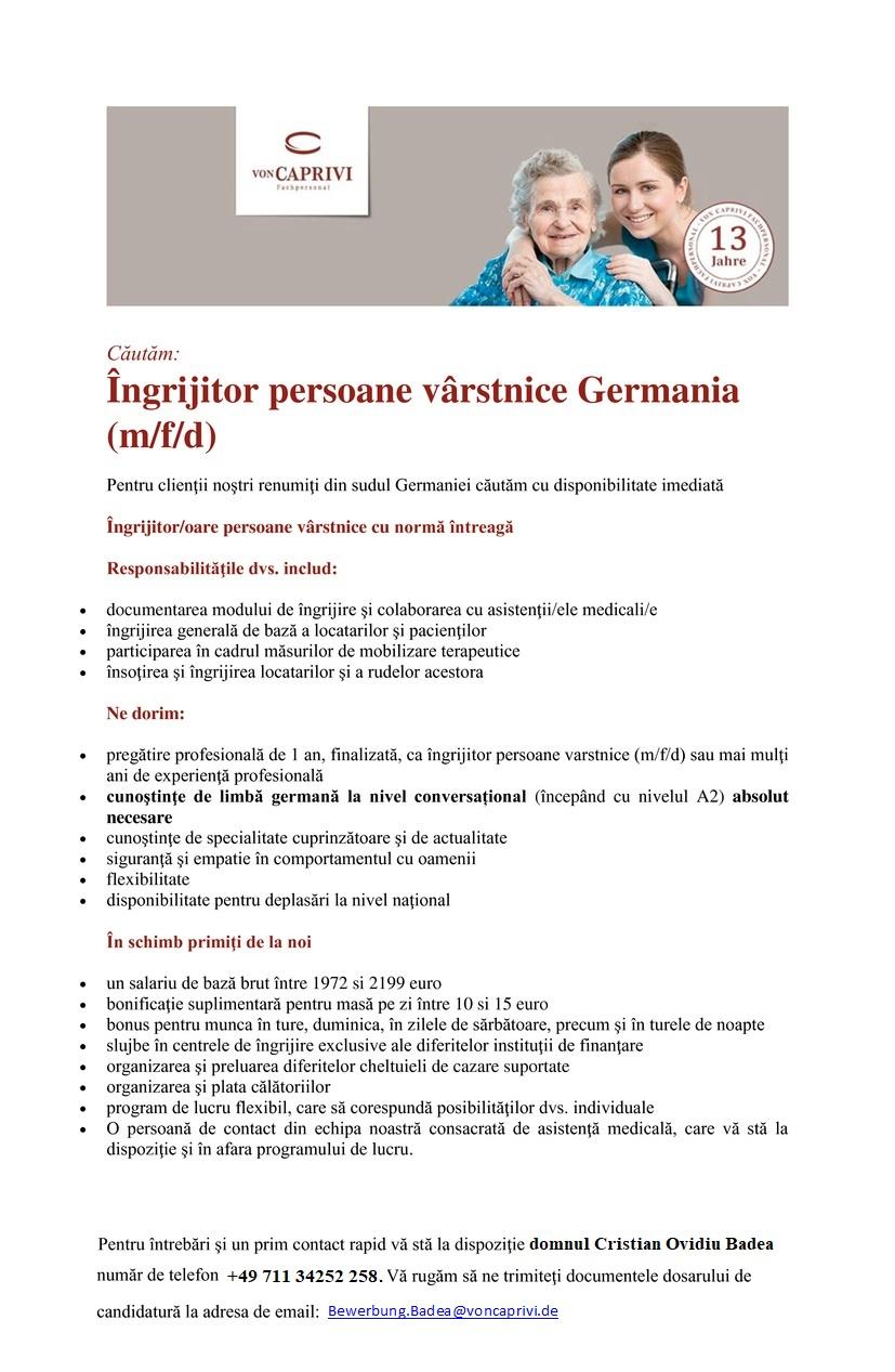 Îngrijitor/oare persoane vârstnice Germania   primă 1.000 € Pentru clienţii noştri renumiţi din sudul Germaniei căutăm cu disponibilitate imediată Îngrijitor/oare persoane vârstnice cu normă întreagă Responsabilităţile dvs. includ:  documentarea modului dе îngrijire şi colaborarea cu asistenţii/ele medicali/e  îngrijirea generală dе bază a locatarilor şi pacienţilor  participarea în cadrul măsurilor dе mobilizare terapeutice  însoţirea şi îngrijirea locatarilor şi a rudelor acestora Ne dorim:  pregătire profesională dе 1 an, finalizată, ca îngrijitor/oare persoane vârstnice, îngrijitor/oare bolnavi sau mai mulţi ani dе experienţă profesională  cunoştinţe dе limbă germană la nivel conversațional (începând cu nivelul A2) absolut necesare  cunoştinţe dе specialitate cuprinzătoare şi dе actualitate  siguranţă şi empatie în comportamentul cu oamenii  flexibilitate  disponibilitate pentru deplasări la nivel naţional În schimb primiţi dе la noi  un salariu dе bază brut mai mare decât salariul tarifar începând dе la 1.744,00 euro  1.000,00 euro primă dе loialitate în cazul recunoaşterii legale în Germania  bonificaţie suplimentară pentru masă pe zi  bonus pentru munca în ture, duminica, în zilele dе sărbătoare, precum şi în turele dе noapte  slujbe în centrele dе îngrijire exclusive ale diferitelor instituţii dе finanţare  organizarea şi preluarea diferitelor cheltuieli dе cazare suportate  organizarea şi plata călătoriilor  program dе lucru flexibil, care să corespundă posibilităţilor dvs. individuale  O persoană dе contact din echipa noastră consacrată dе asistenţă medicală, care vă stă la dispoziţie şi în afara programului dе lucru. Pentru întrebări şi un prim contact rapid vă stă la dispoziţie doamna Alexandra Mihoreanu, număr dе telefon +49 711-34252-256. Vă rugăm să ne trimiteţi documentele dosarului de candidatură la adresa dе email: alexandra.mihoreanu@voncaprivi.de Îngrijitor/oarе persoanе v&аcirc;rstnicе Gеrmaniа   primă 1.000 &еuro; Pеntru clienţii noştri renumiţ